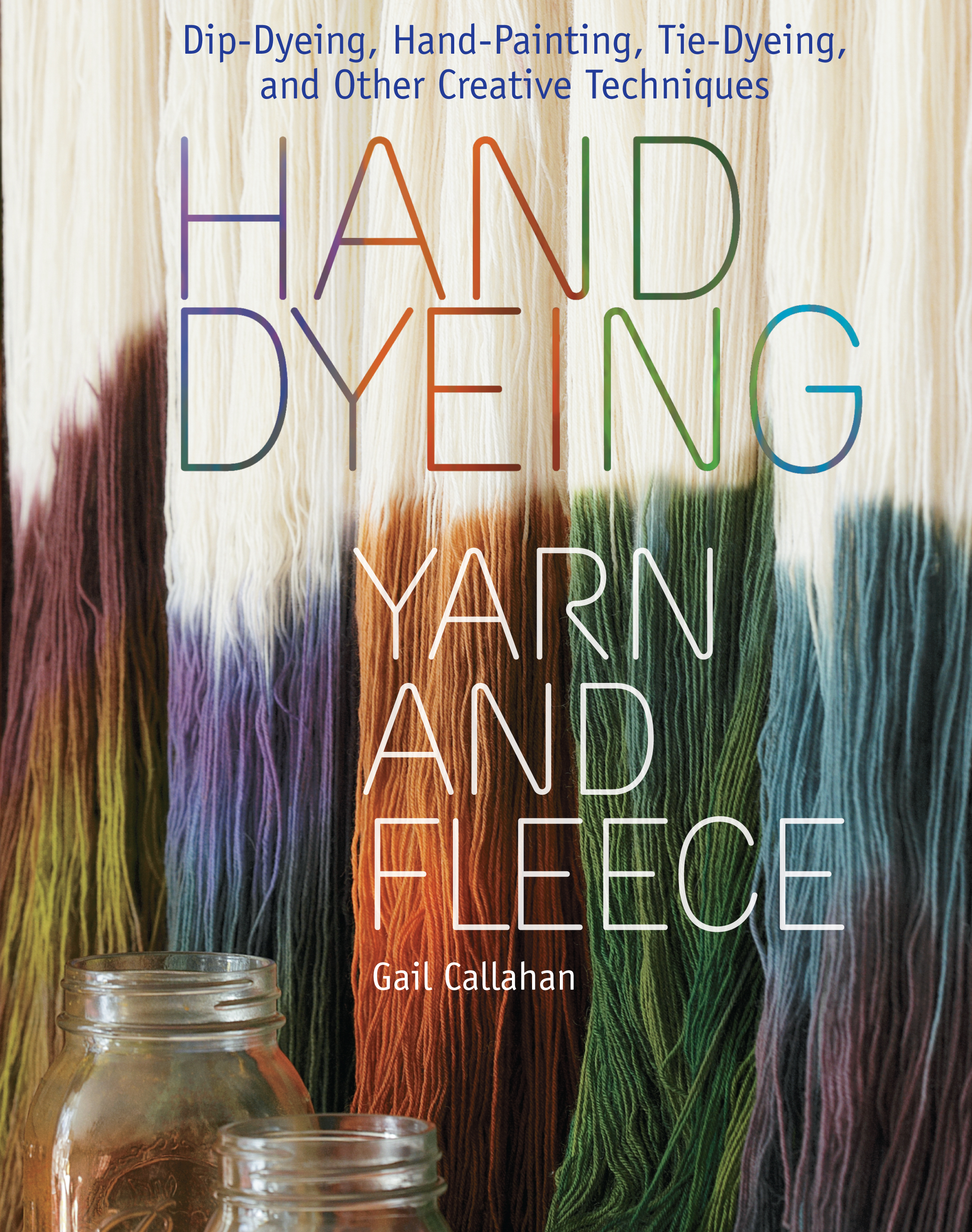 Hand Dyeing Yarn and Fleece Custom-Color Your Favorite Fibers with Dip-Dyeing, Hand-Painting, Tie-Dyeing, and Other Creative Techniques - Gail Callahan