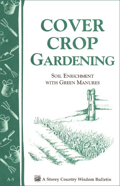 Cover Crop Gardening Soil Enrichment With Green Manures/Storey's Country Wisdom Bulletin A-05 - Editors of Storey Publishing