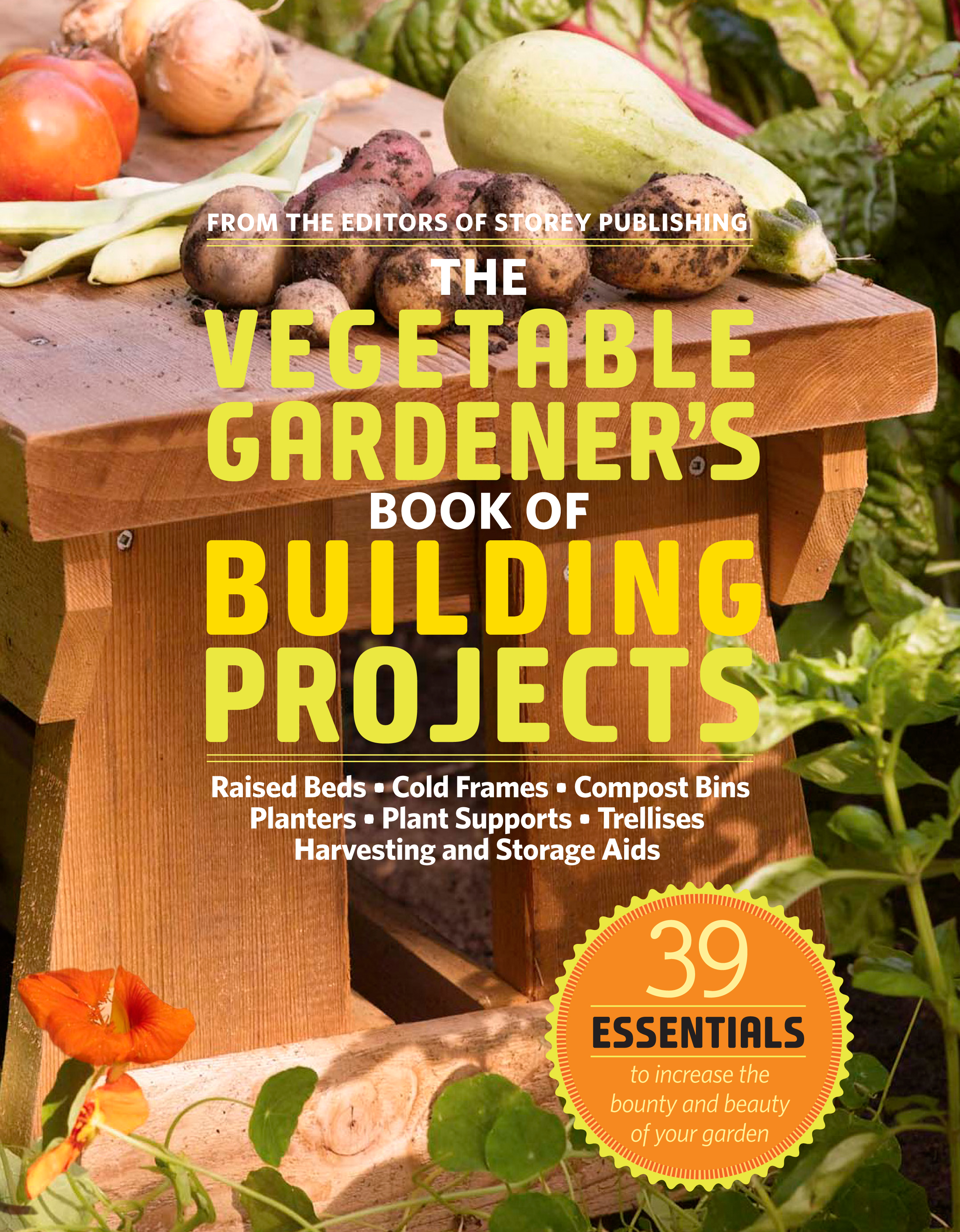 The Vegetable Gardener's Book of Building Projects 39 Indispensable Projects to Increase the Bounty and Beauty of Your Garden - Editors of Storey Publishing