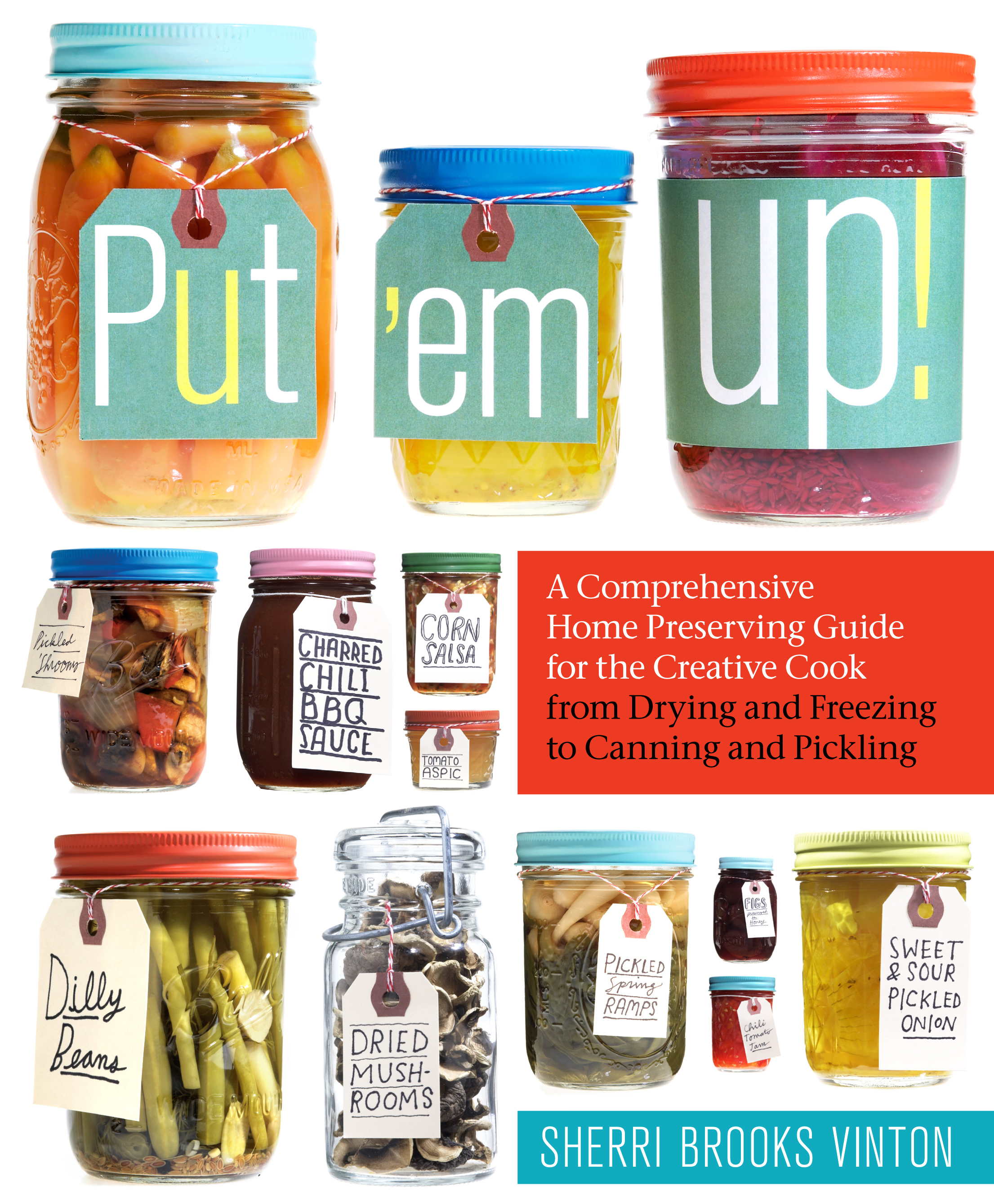 Put 'em Up! A Comprehensive Home Preserving Guide for the Creative Cook, from Drying and Freezing to Canning and Pickling - Sherri Brooks Vinton