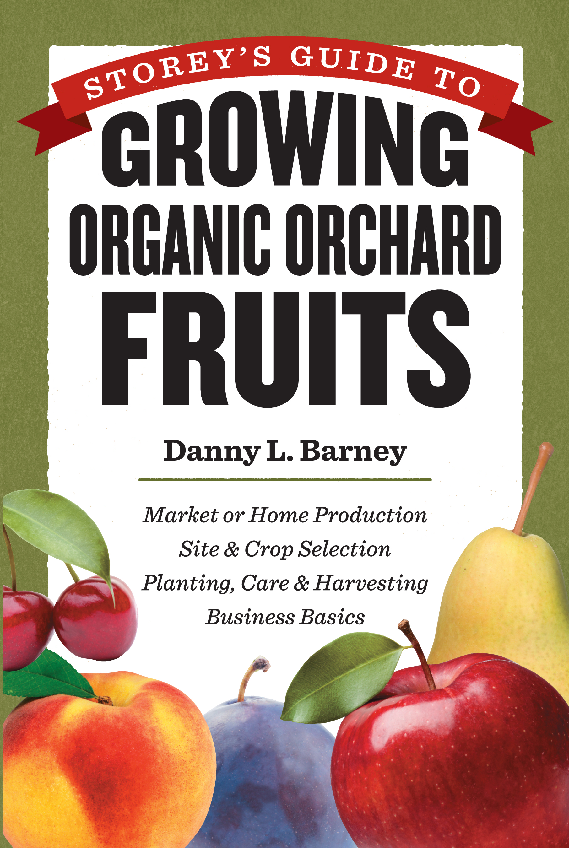 Storey's Guide to Growing Organic Orchard Fruits Market or Home Production * Site & Crop Selection * Planting, Care & Harvesting * Business Basics - Danny L. Barney
