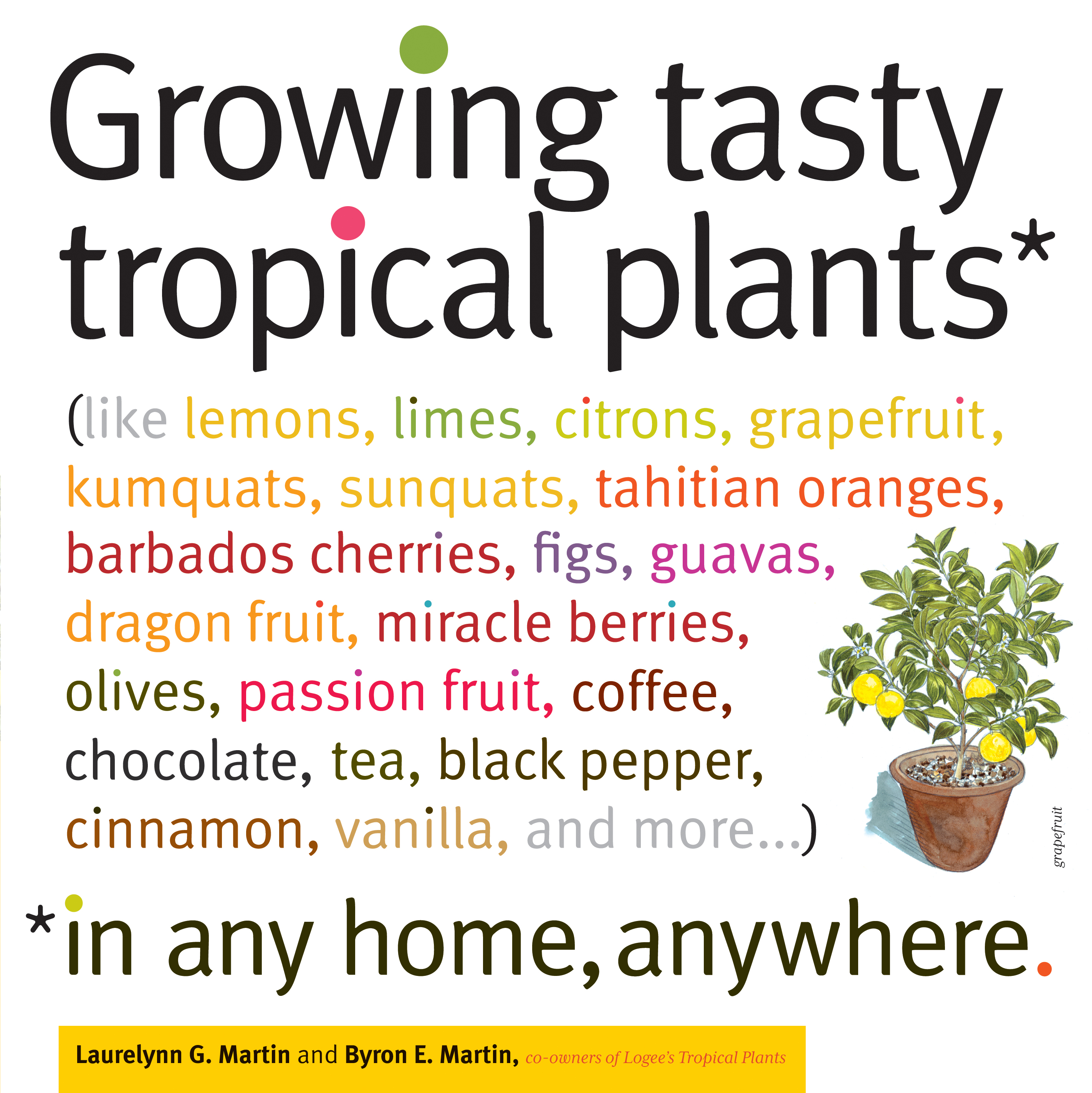 Growing Tasty Tropical Plants in Any Home, Anywhere (like lemons, limes, citrons, grapefruit, kumquats, sunquats, tahitian oranges, barbados cherries, figs, guavas, dragon fruit, miracle berries, olives, passion fruit, coffee, chocolate, tea, black pepper, cinnamon, vanilla, and more...) - Byron E. Martin