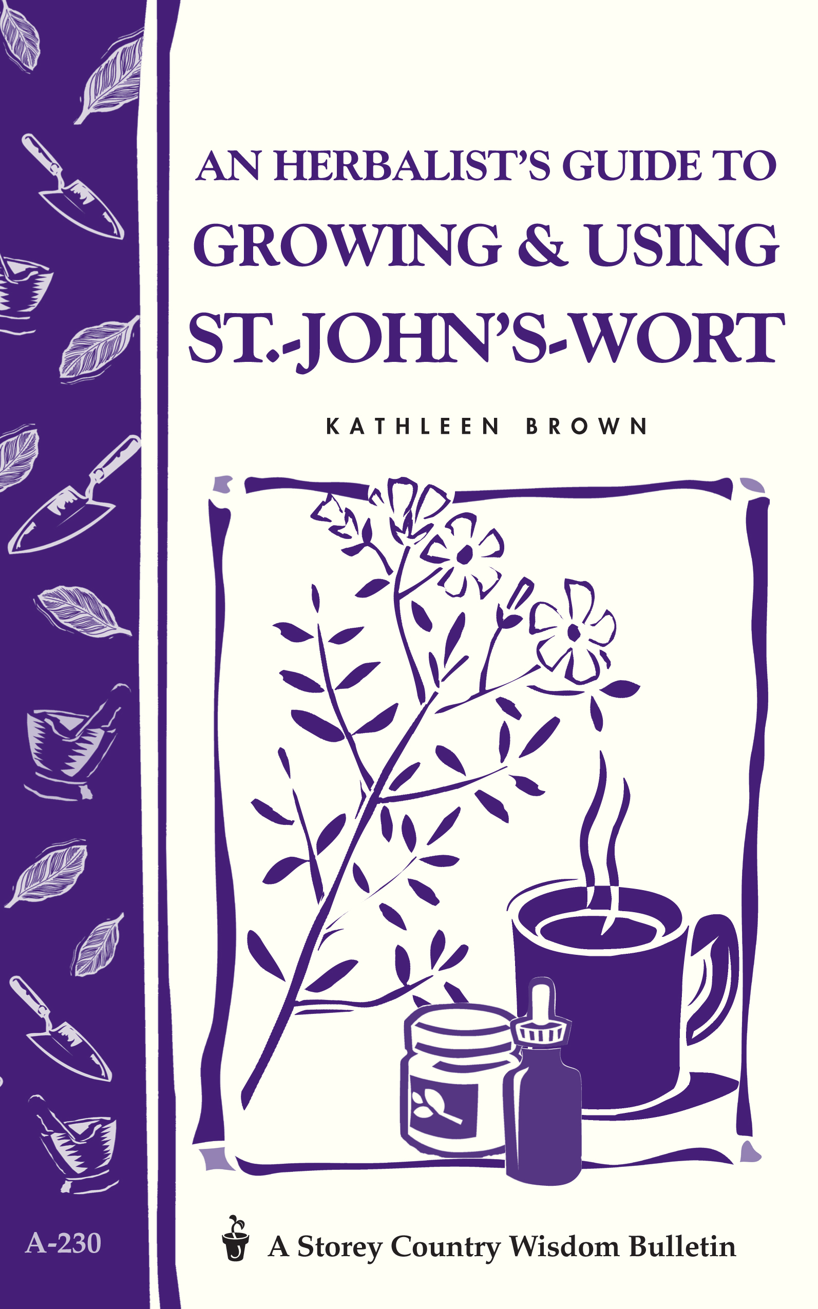 An Herbalist's Guide to Growing & Using St.-John's-Wort Storey Country Wisdom Bulletin A-230 - Kathleen Brown