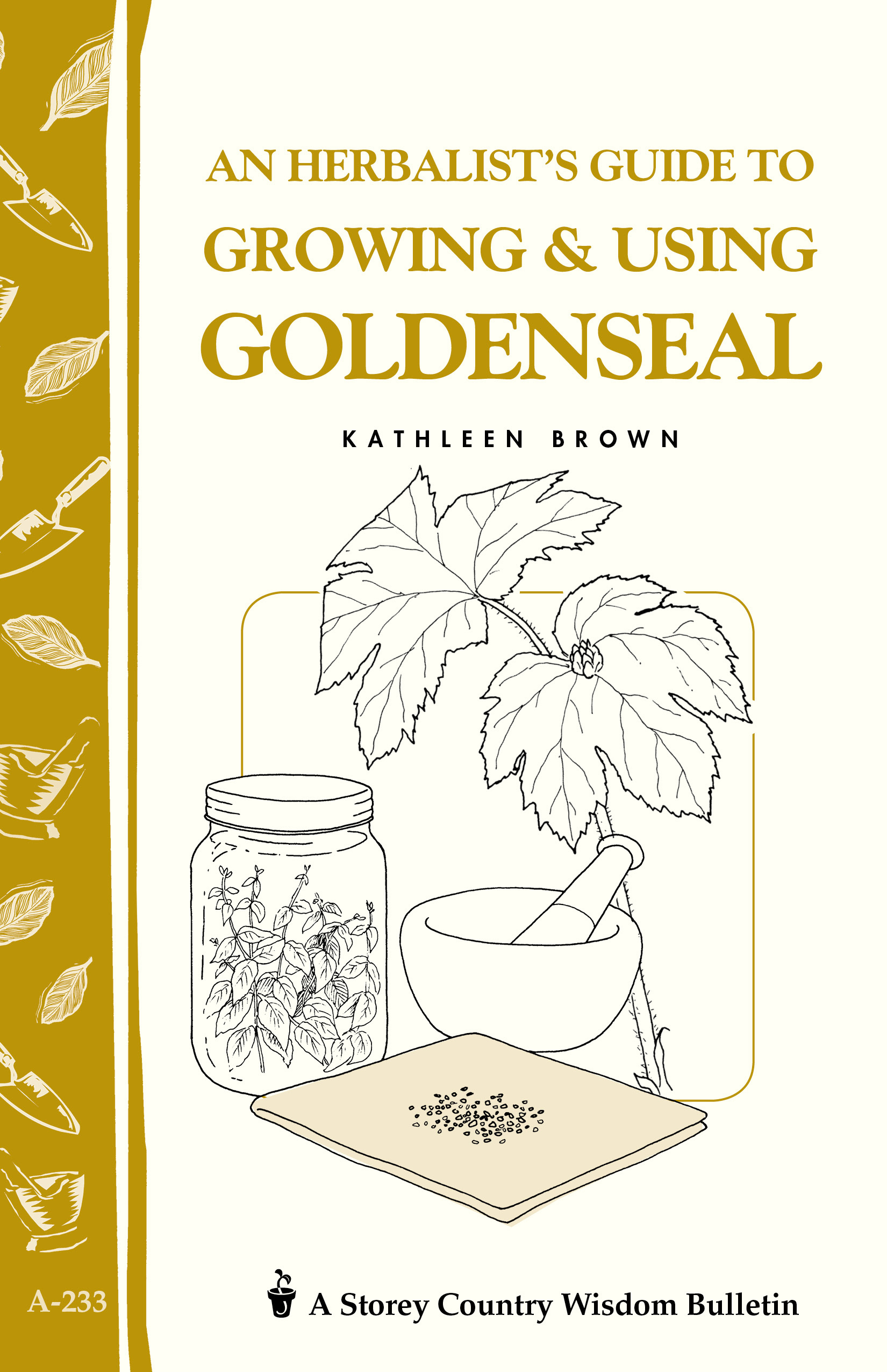 An Herbalist's Guide to Growing & Using Goldenseal Storey's Country Wisdom Bulletin A-233 - Kathleen Brown