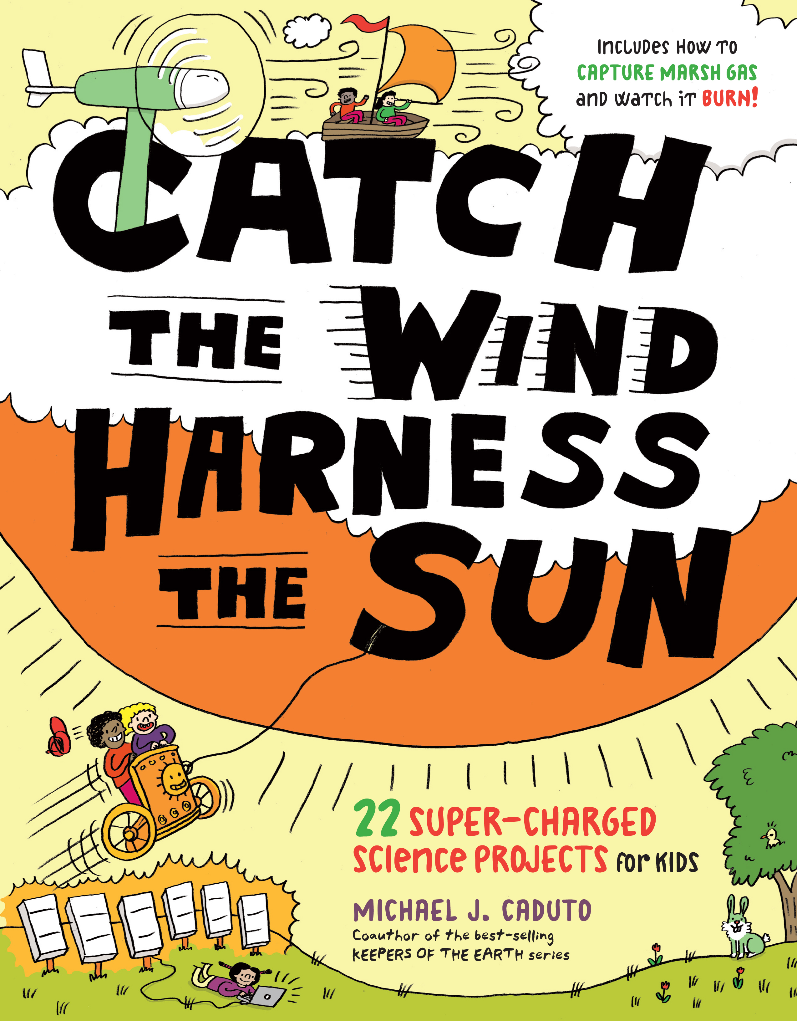 Catch the Wind, Harness the Sun 22 Super-Charged Projects for Kids - Michael J. Caduto