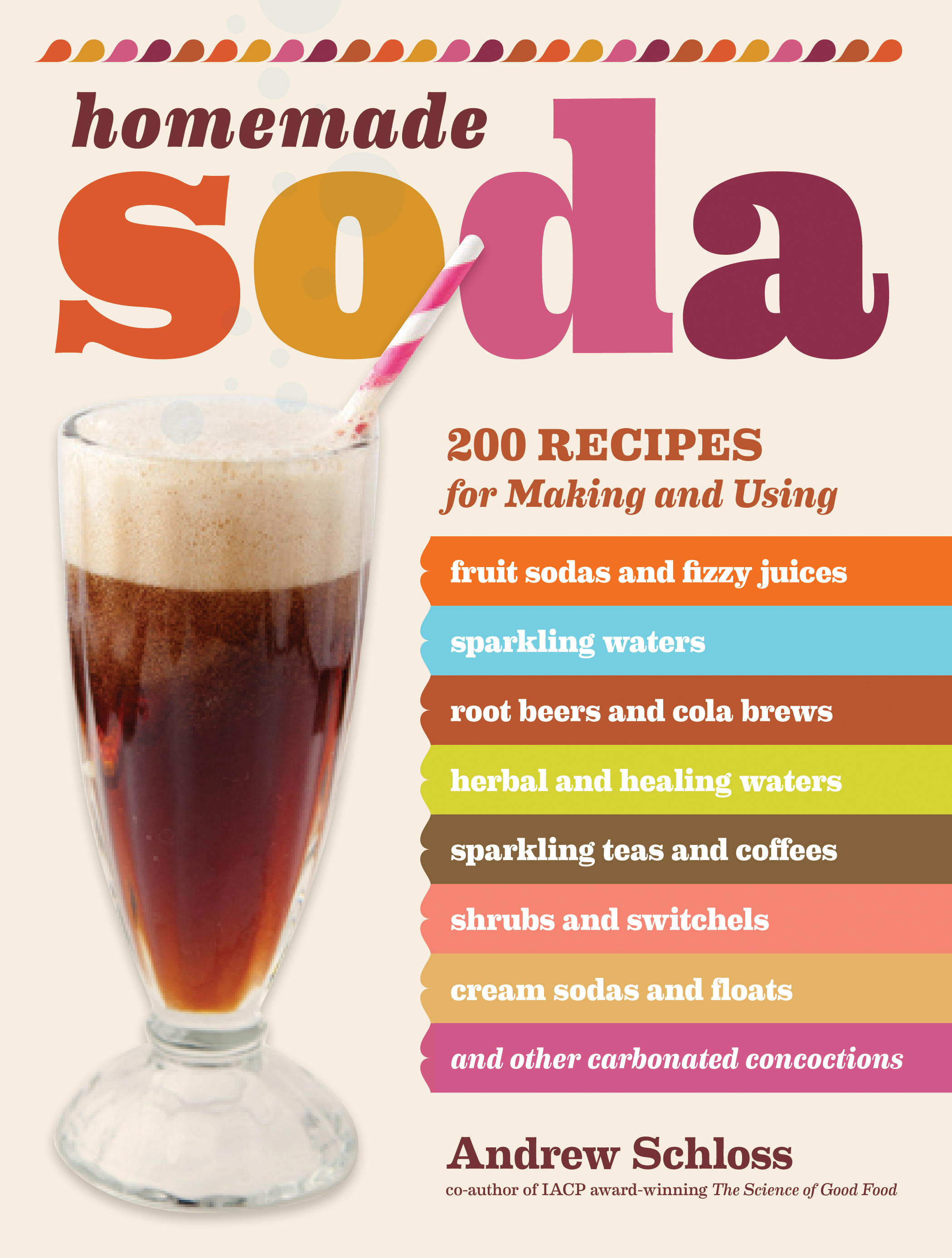 Homemade Soda 200 Recipes for Making & Using Fruit Sodas & Fizzy Juices, Sparkling Waters, Root Beers & Cola Brews, Herbal & Healing Waters, Sparkling Teas & Coffees, Shrubs & Switchels, Cream Sodas & Floats, & Other Carbonated Concoctions - Andrew Schloss