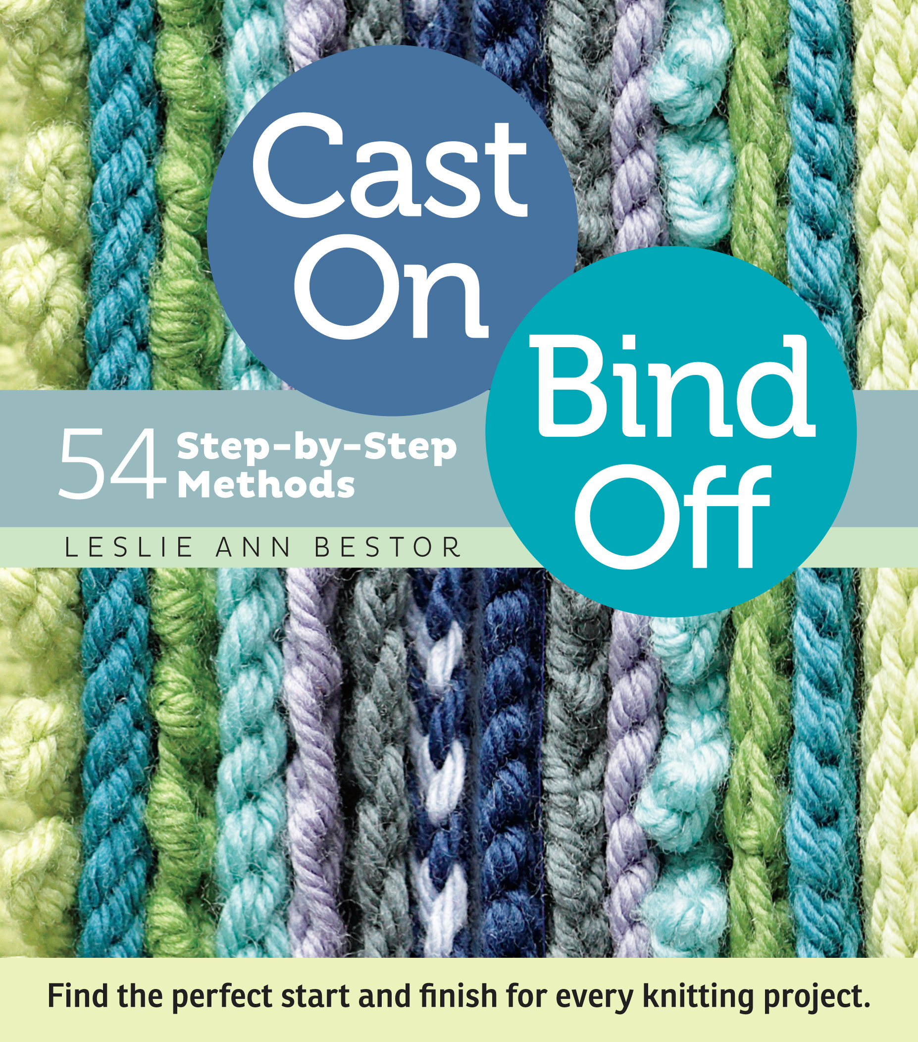 Cast On, Bind Off 54 Step-by-Step Methods; Find the perfect start and finish for every knitting project - Leslie Ann Bestor