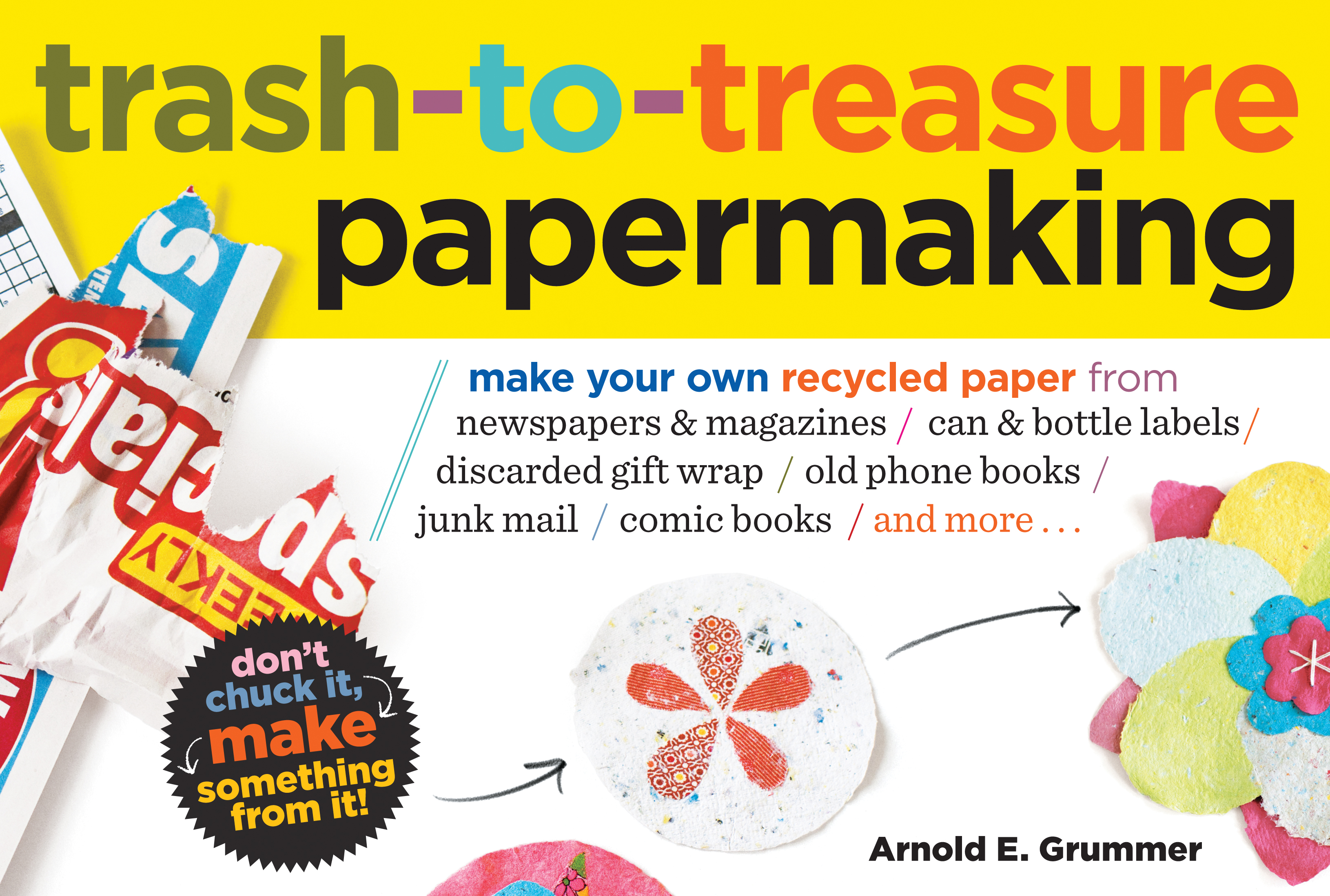 Trash-to-Treasure Papermaking Make Your Own Recycled Paper from Newspapers & Magazines, Can & Bottle Labels, Disgarded Gift Wrap, Old Phone Books, Junk Mail, Comic Books, and More - Arnold Grummer