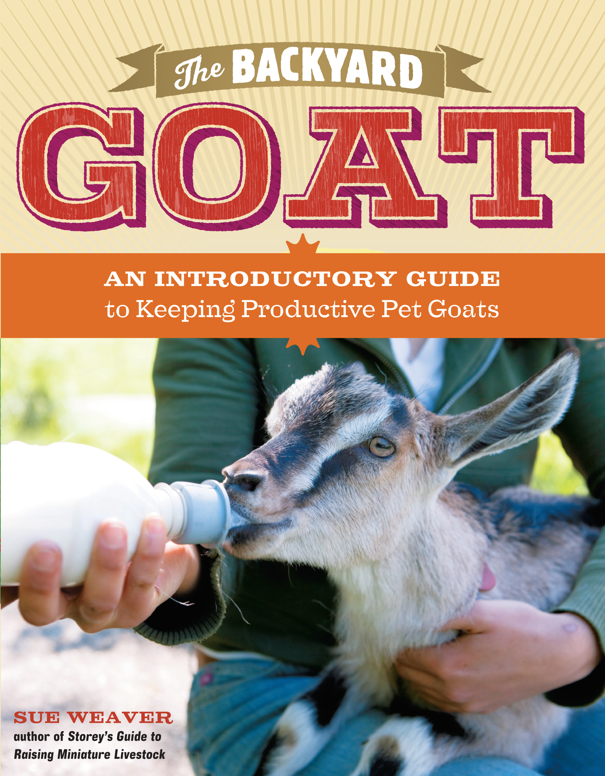 The Backyard Goat An Introductory Guide to Keeping and Enjoying Pet Goats, from Feeding and Housing to Making Your Own Cheese - Sue Weaver