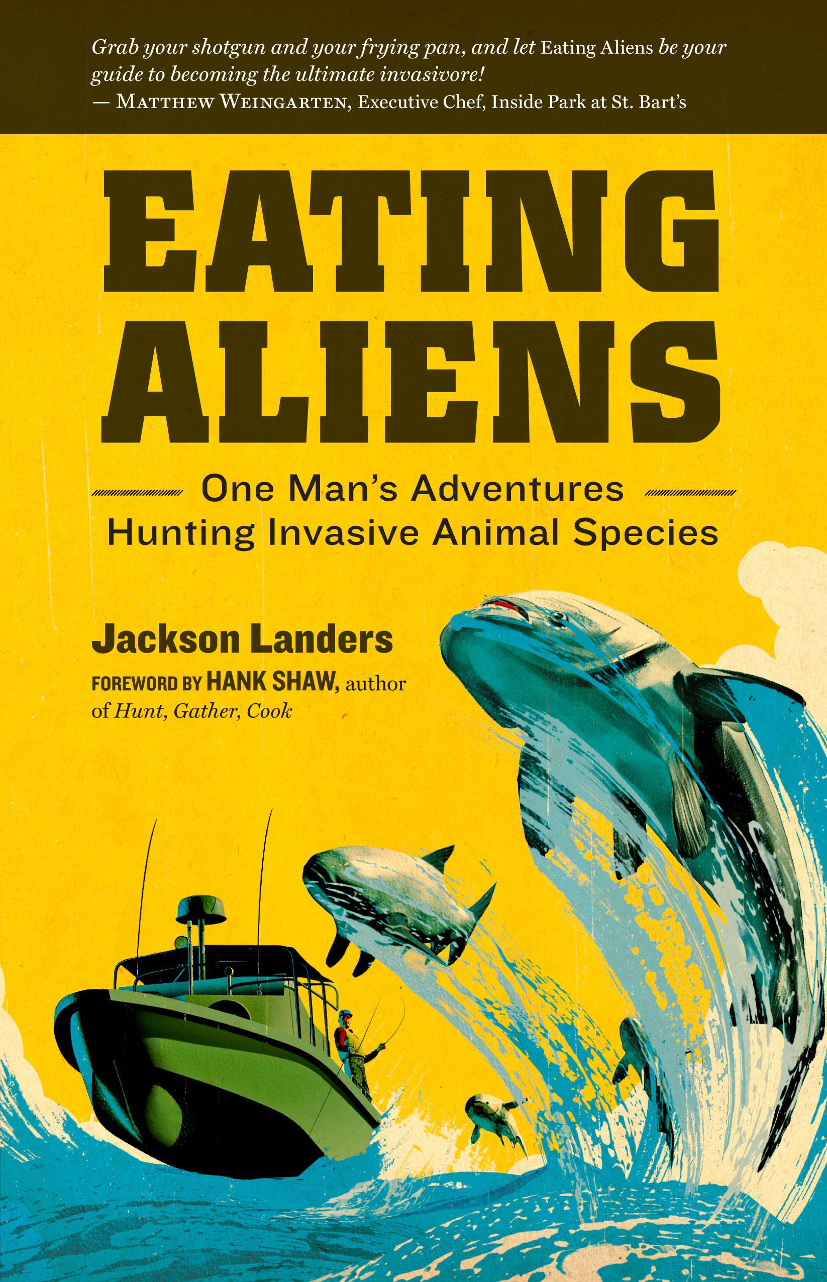 Eating Aliens One Man's Adventures Hunting Invasive Animal Species - Jackson Landers