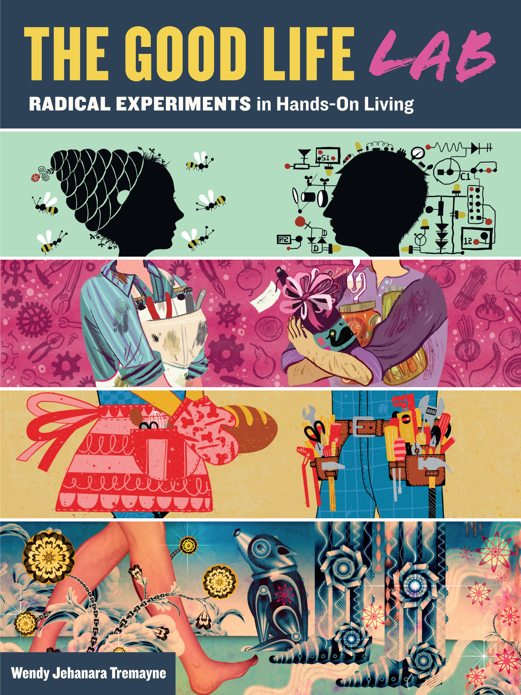 The Good Life Lab Radical Experiments in Hands-On Living - Wendy Jehanara Tremayne