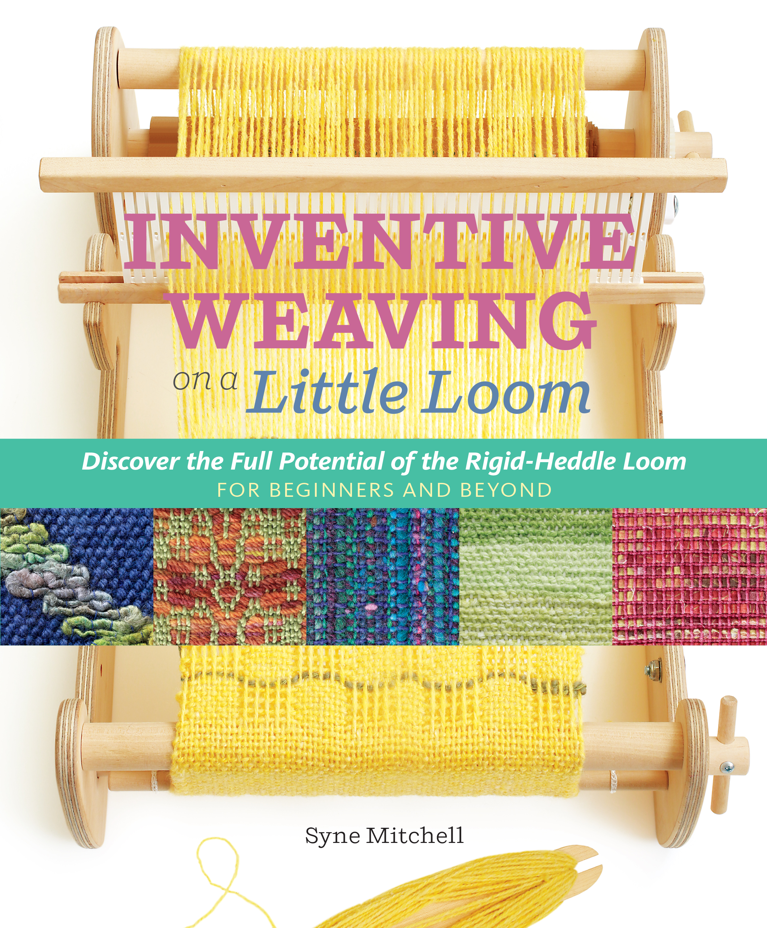 Inventive Weaving on a Little Loom Discover the Full Potential of the Rigid-Heddle Loom, for Beginners and Beyond - Syne Mitchell