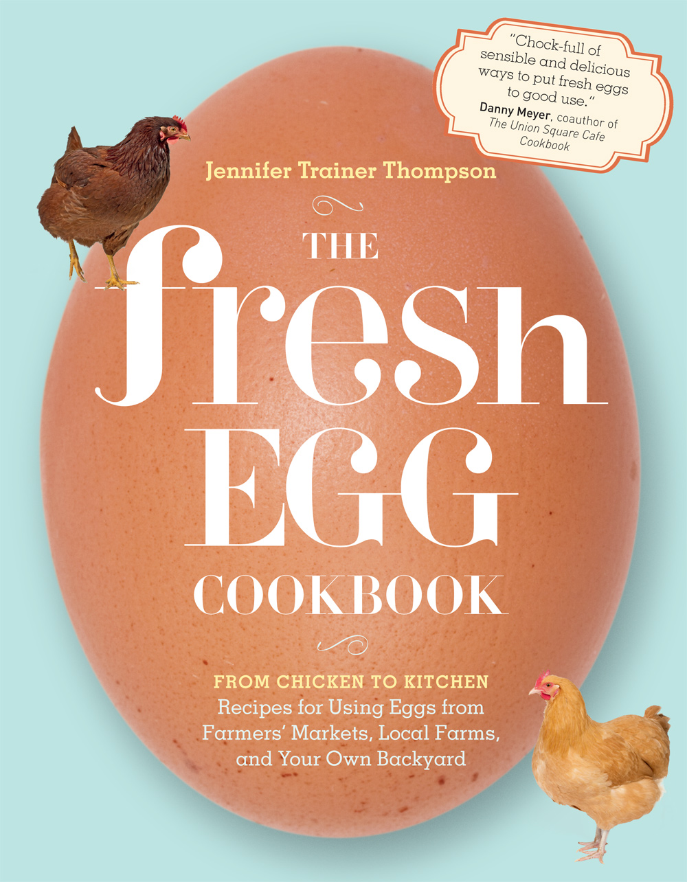 The Fresh Egg Cookbook From Chicken to Kitchen, Recipes for Using Eggs from Farmers' Markets, Local Farms, and Your Own Backyard - Jennifer Trainer Thompson