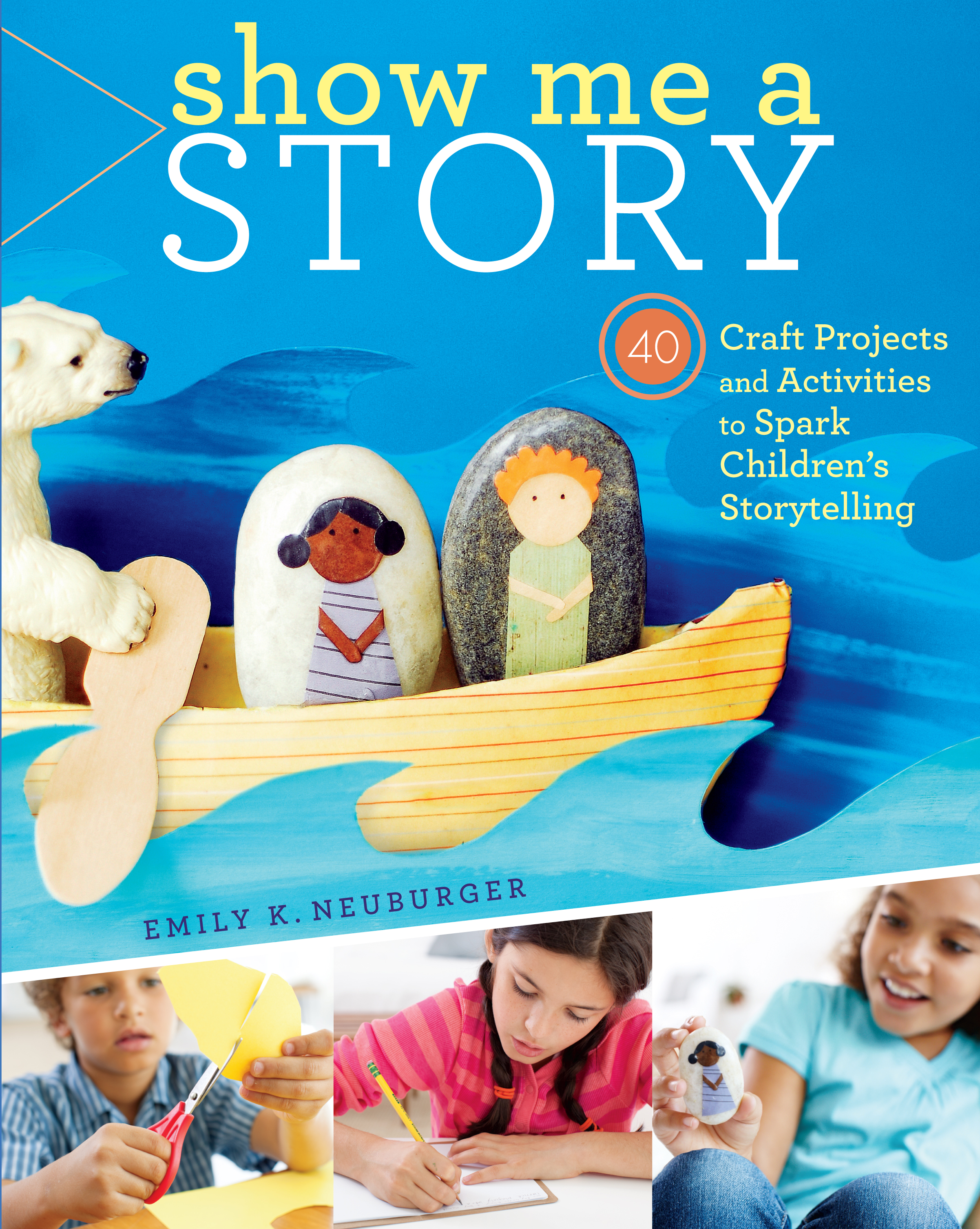Show Me a Story 40 Craft Projects and Activities to Spark Children's Storytelling - Emily K. Neuburger
