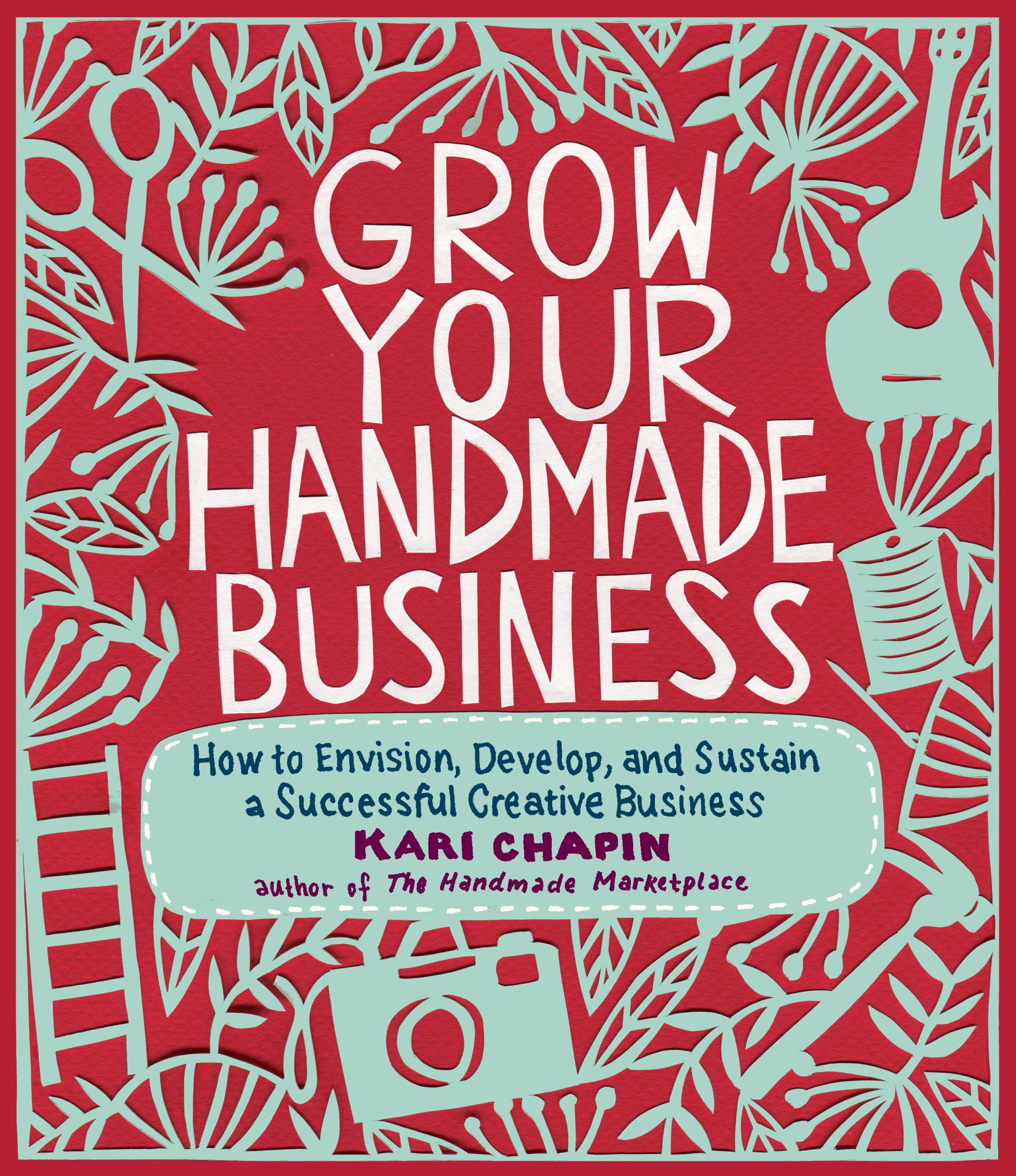 Grow Your Handmade Business How to Envision, Develop, and Sustain a Successful Creative Business - Kari Chapin