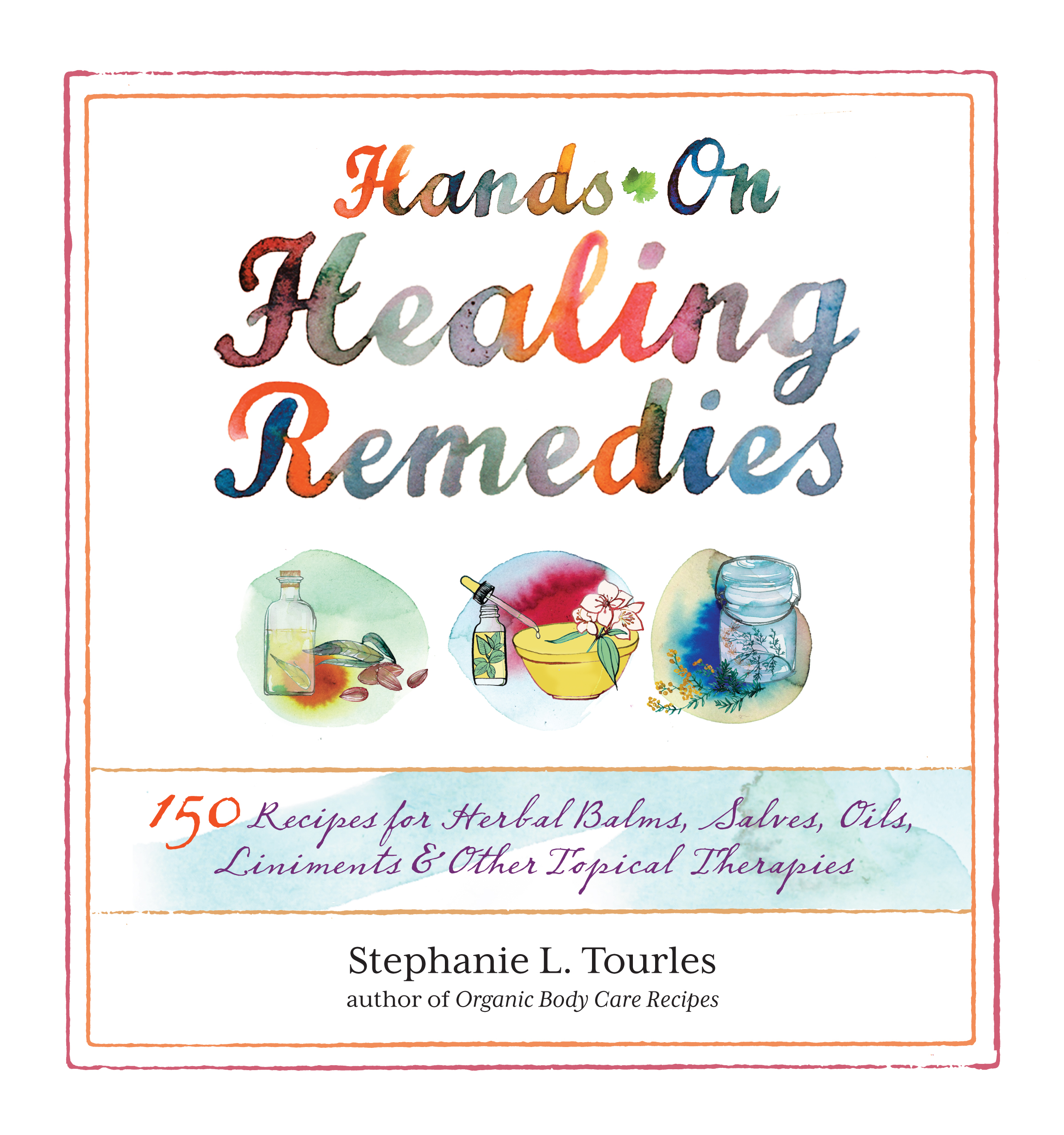 Hands-On Healing Remedies 150 Recipes for Herbal Balms, Salves, Oils, Liniments & Other Topical Therapies - Stephanie L. Tourles