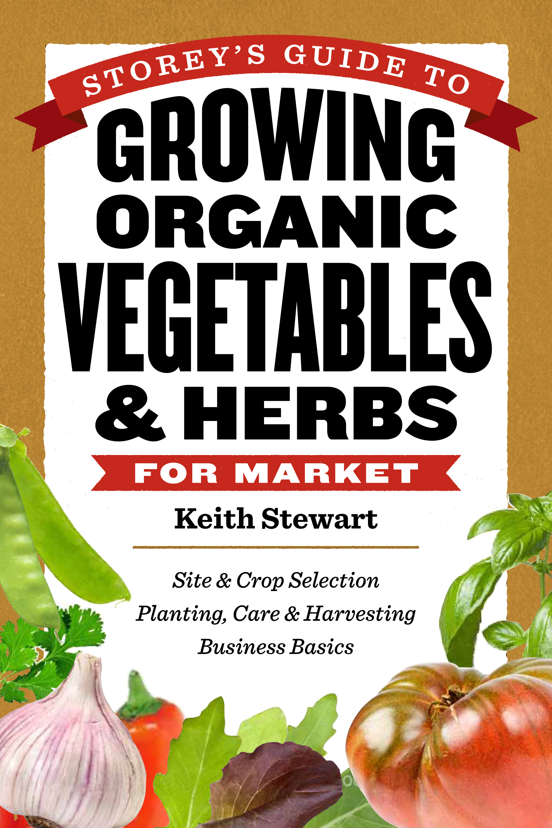 Storey's Guide to Growing Organic Vegetables & Herbs for Market Site & Crop Selection * Planting, Care & Harvesting * Business Basics - Keith Stewart