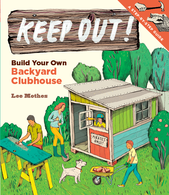 Keep Out! Build Your Own Backyard Clubhouse: A Step-by-Step Guide - Lee Mothes