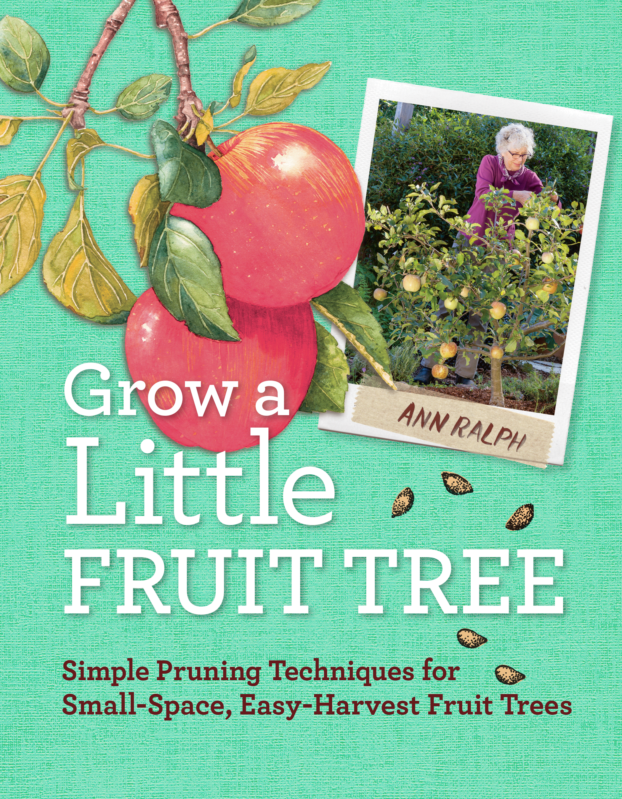 Grow a Little Fruit Tree Simple Pruning Techniques for Small-Space, Easy-Harvest Fruit Trees - Ann Ralph