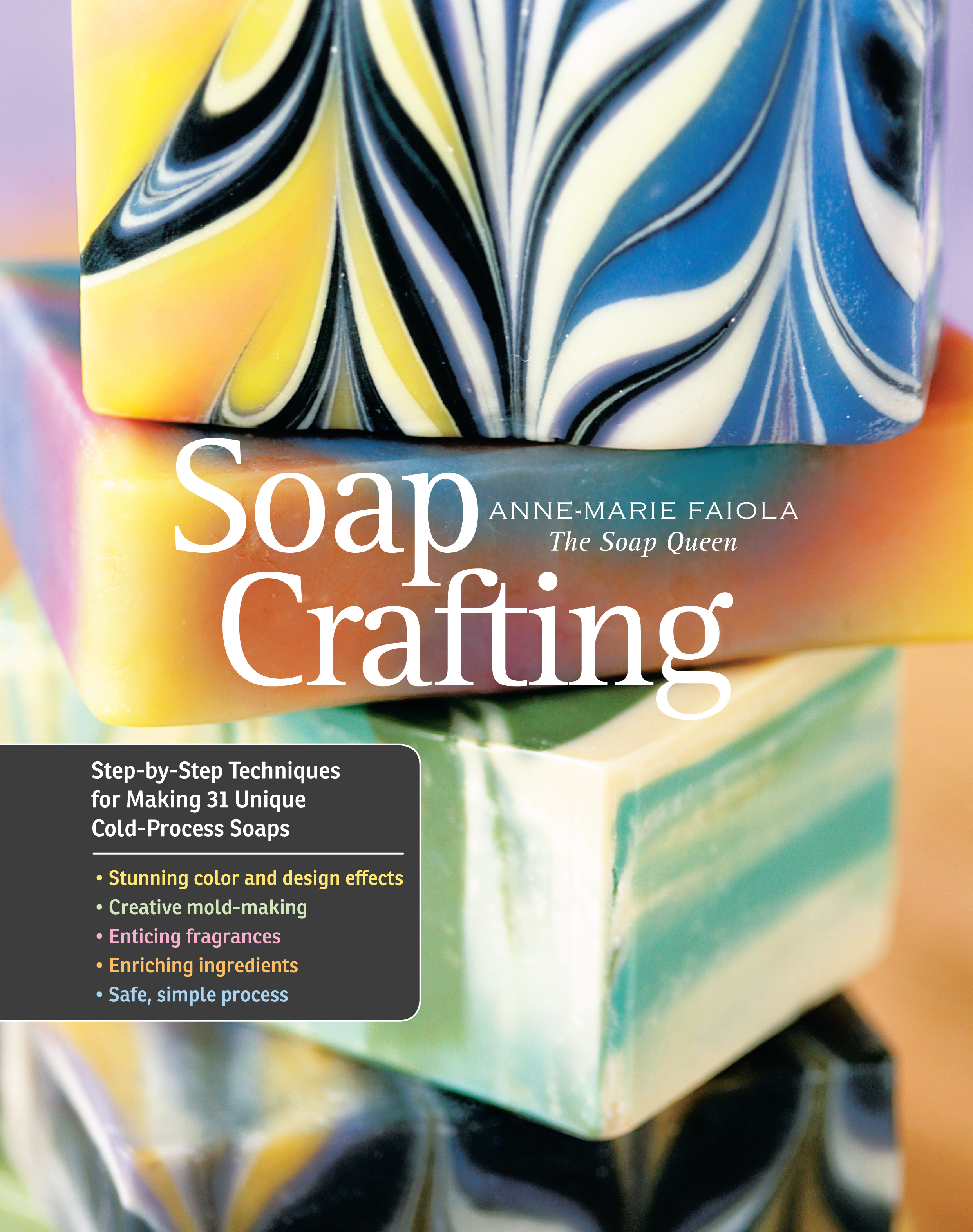 Soap Crafting Step-by-Step Techniques for Making 31 Unique Cold-Process Soaps - Anne-Marie Faiola