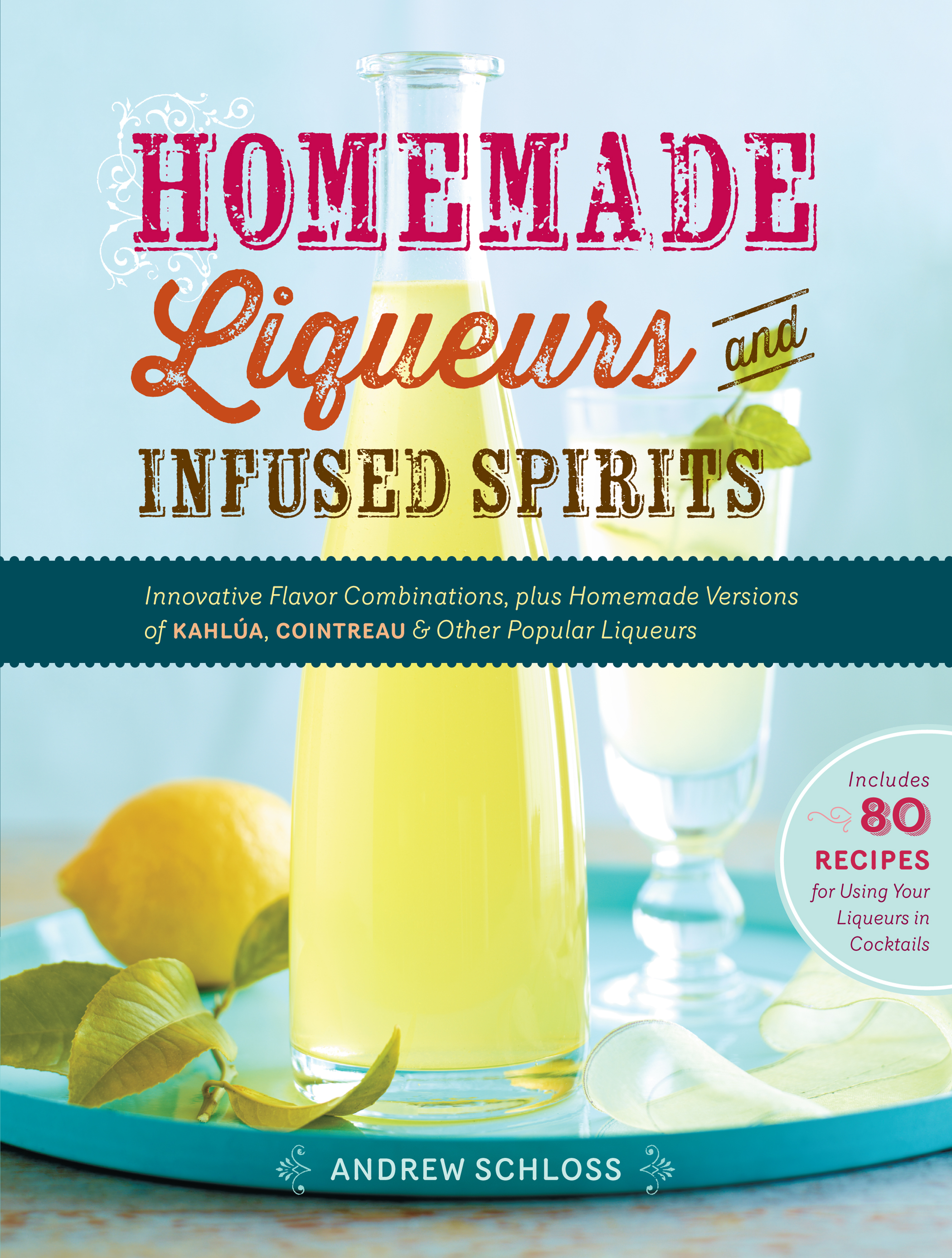 Homemade Liqueurs and Infused Spirits Innovative Flavor Combinations, Plus Homemade Versions of Kahlúa, Cointreau, and Other Popular Liqueurs - Andrew Schloss