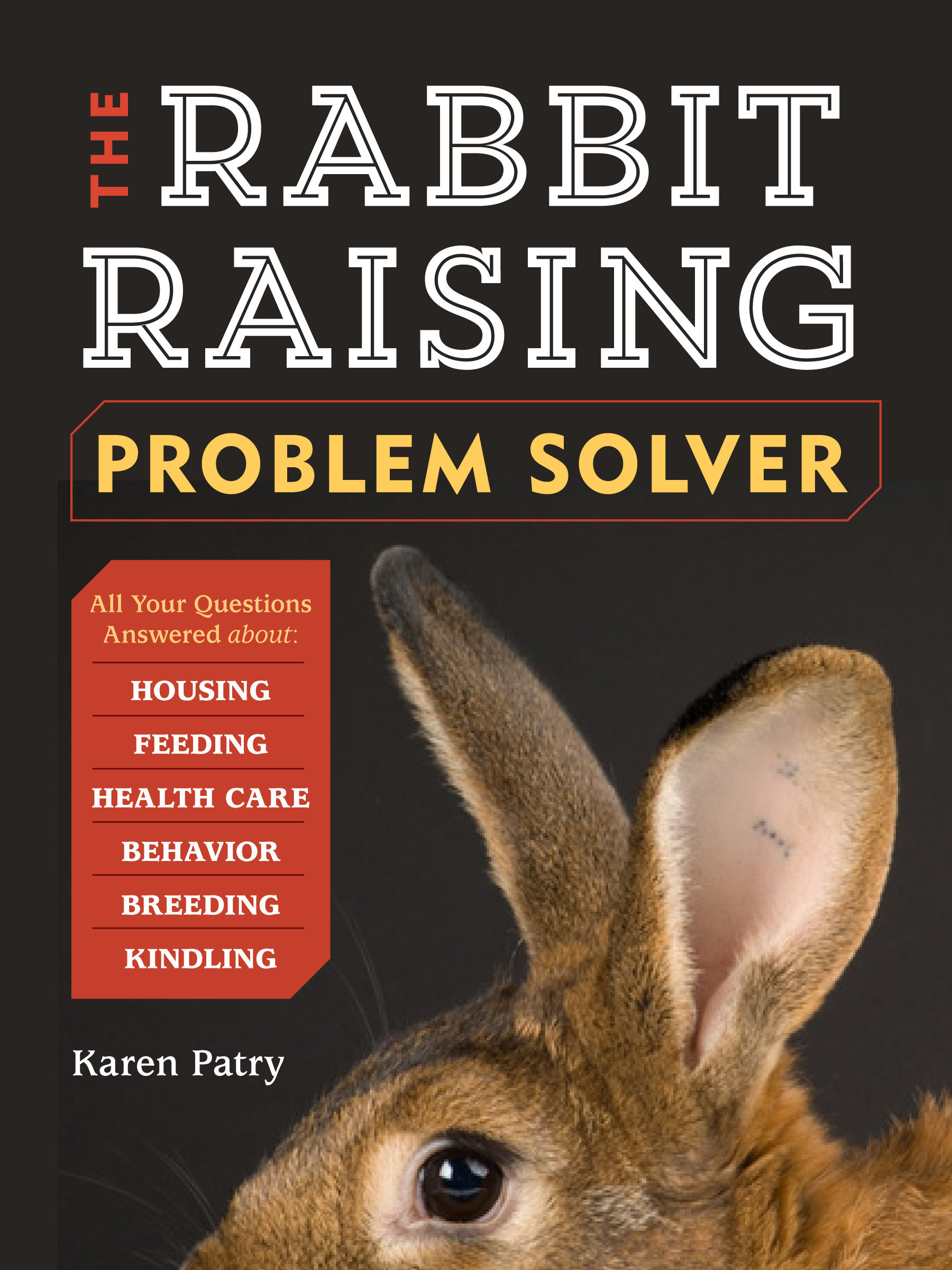 The Rabbit-Raising Problem Solver Your Questions Answered about Housing, Feeding, Behavior, Health Care, Breeding, and Kindling - Karen Patry