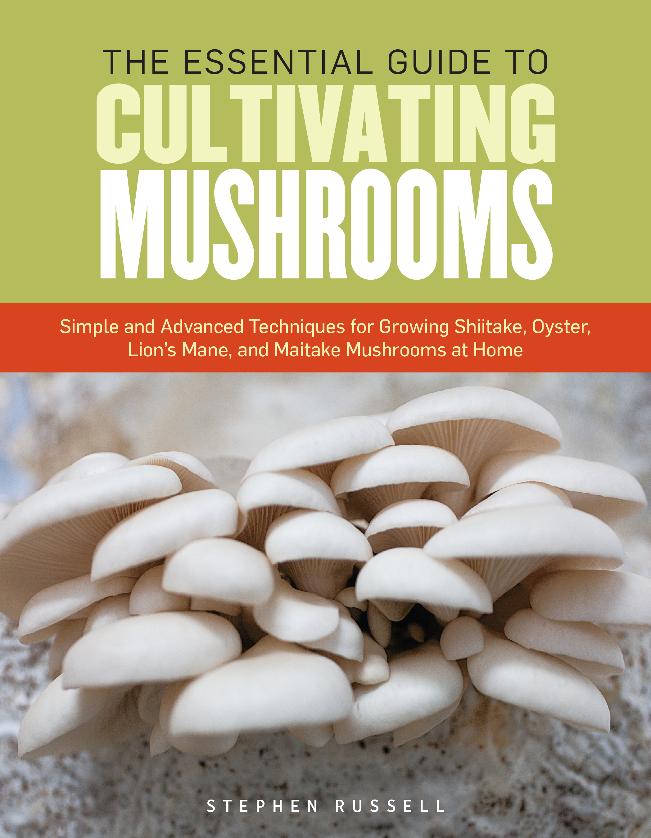The Essential Guide to Cultivating Mushrooms Simple and Advanced Techniques for Growing Shiitake, Oyster, Lion's Mane, and Maitake Mushrooms at Home - Stephen Russell