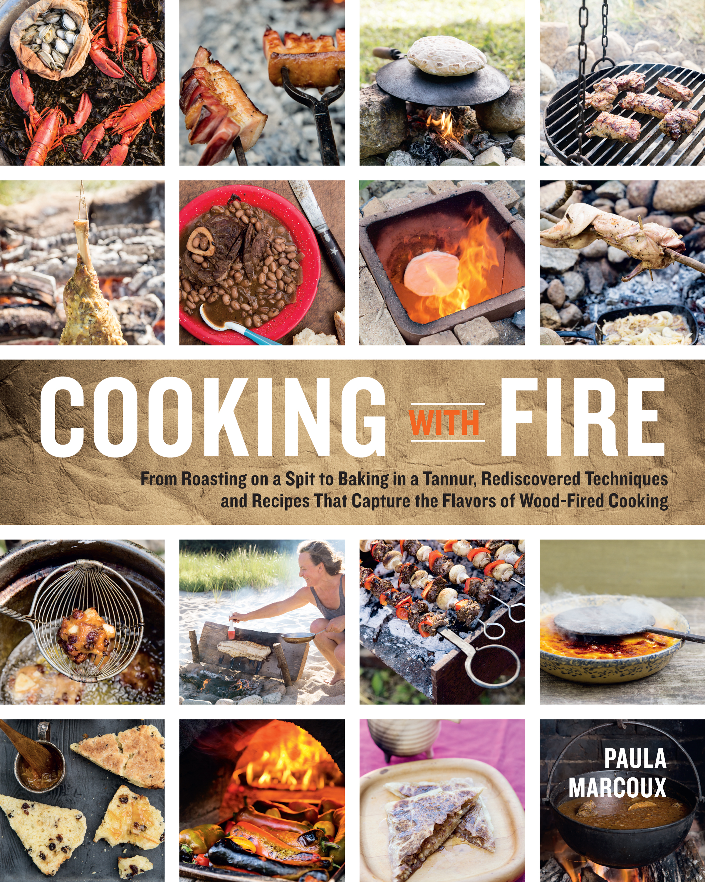 Cooking with Fire From Roasting on a Spit to Baking in a Tannur, Rediscovered Techniques and Recipes That Capture the Flavors of Wood-Fired Cooking - Paula Marcoux
