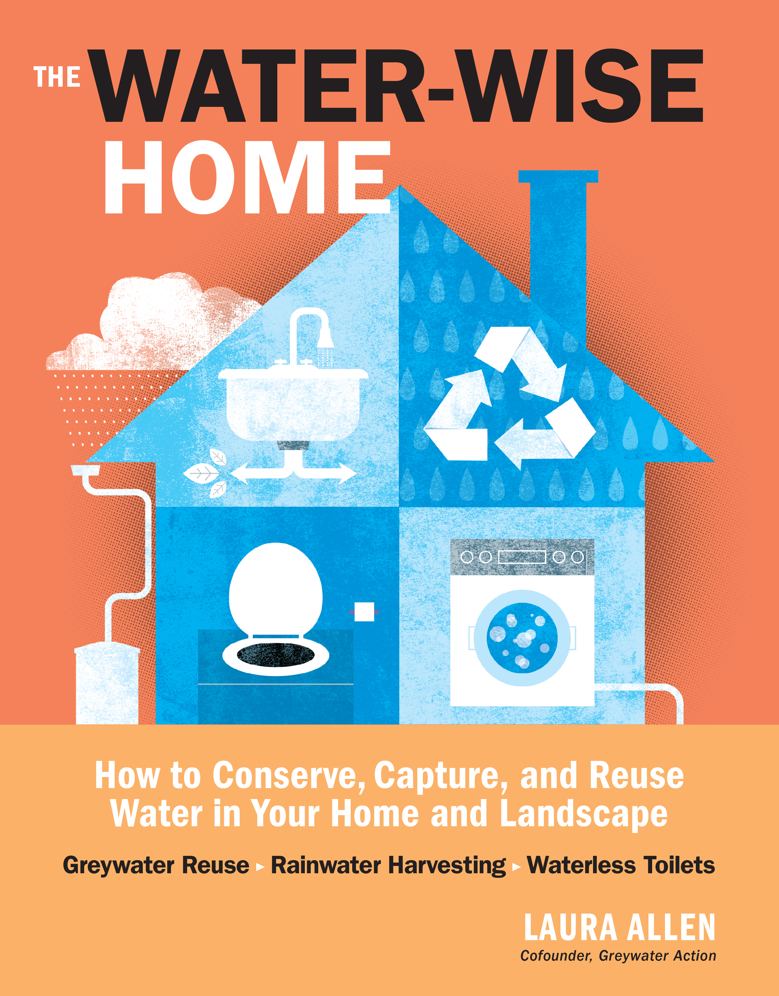 The Water-Wise Home How to Conserve, Capture, and Reuse Water in Your Home and Landscape - Laura Allen