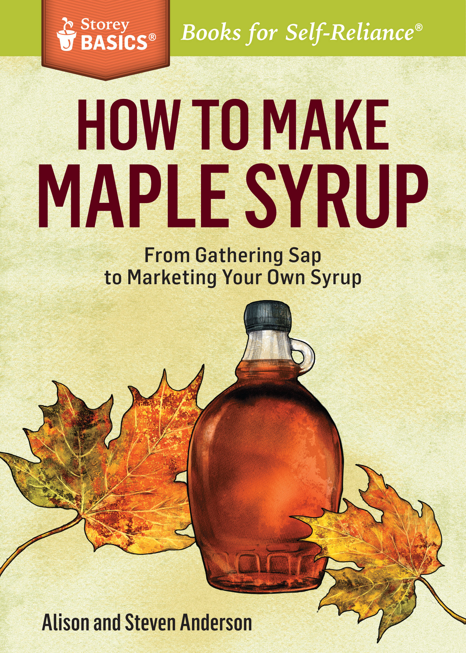 How to Make Maple Syrup From Gathering Sap to Marketing Your Own Syrup. A Storey BASICS® Title - Alison Anderson