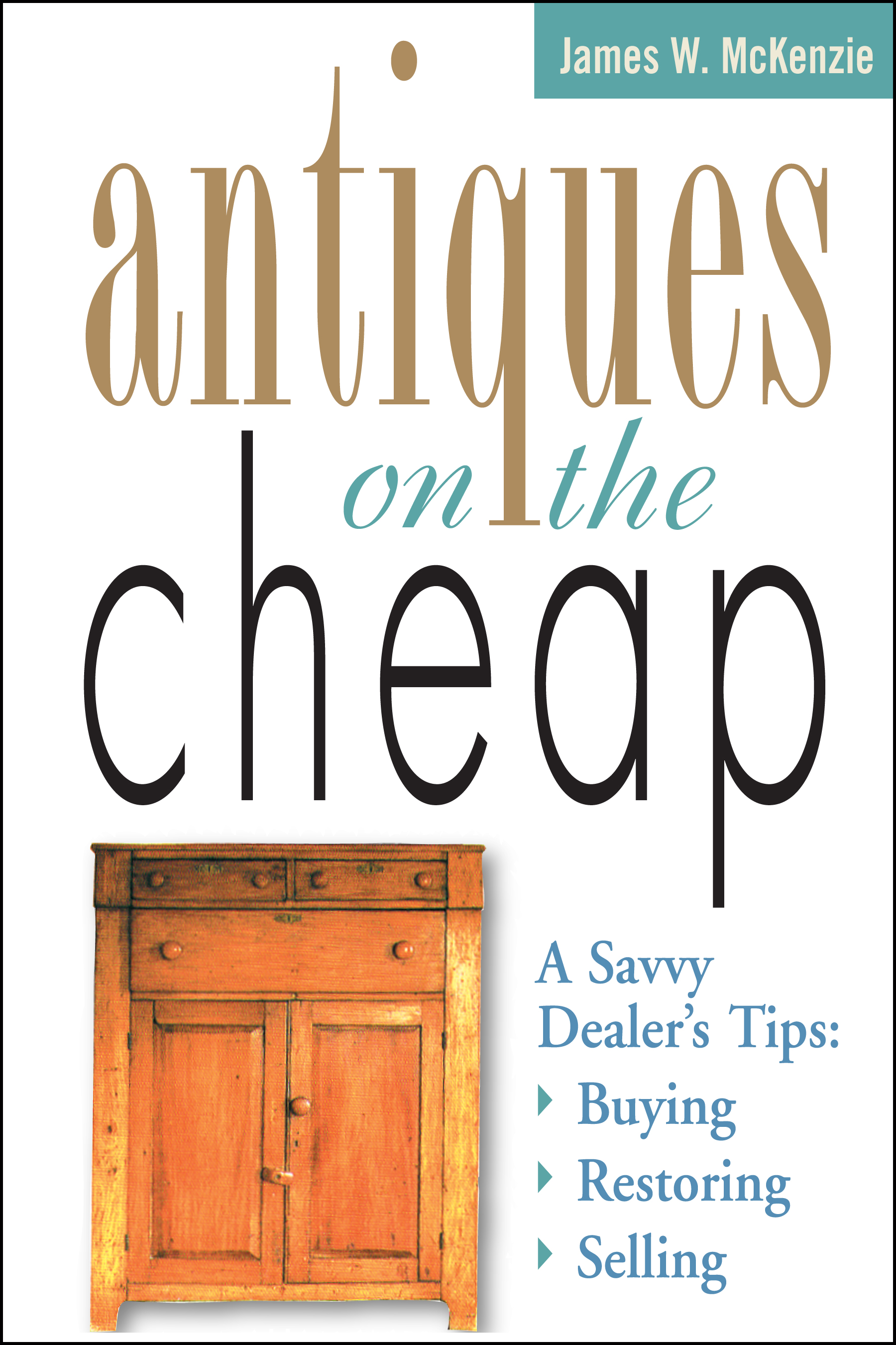 Antiques on the Cheap A Savvy Dealer's Tips: Buying, Restoring, Selling - James W. McKenzie