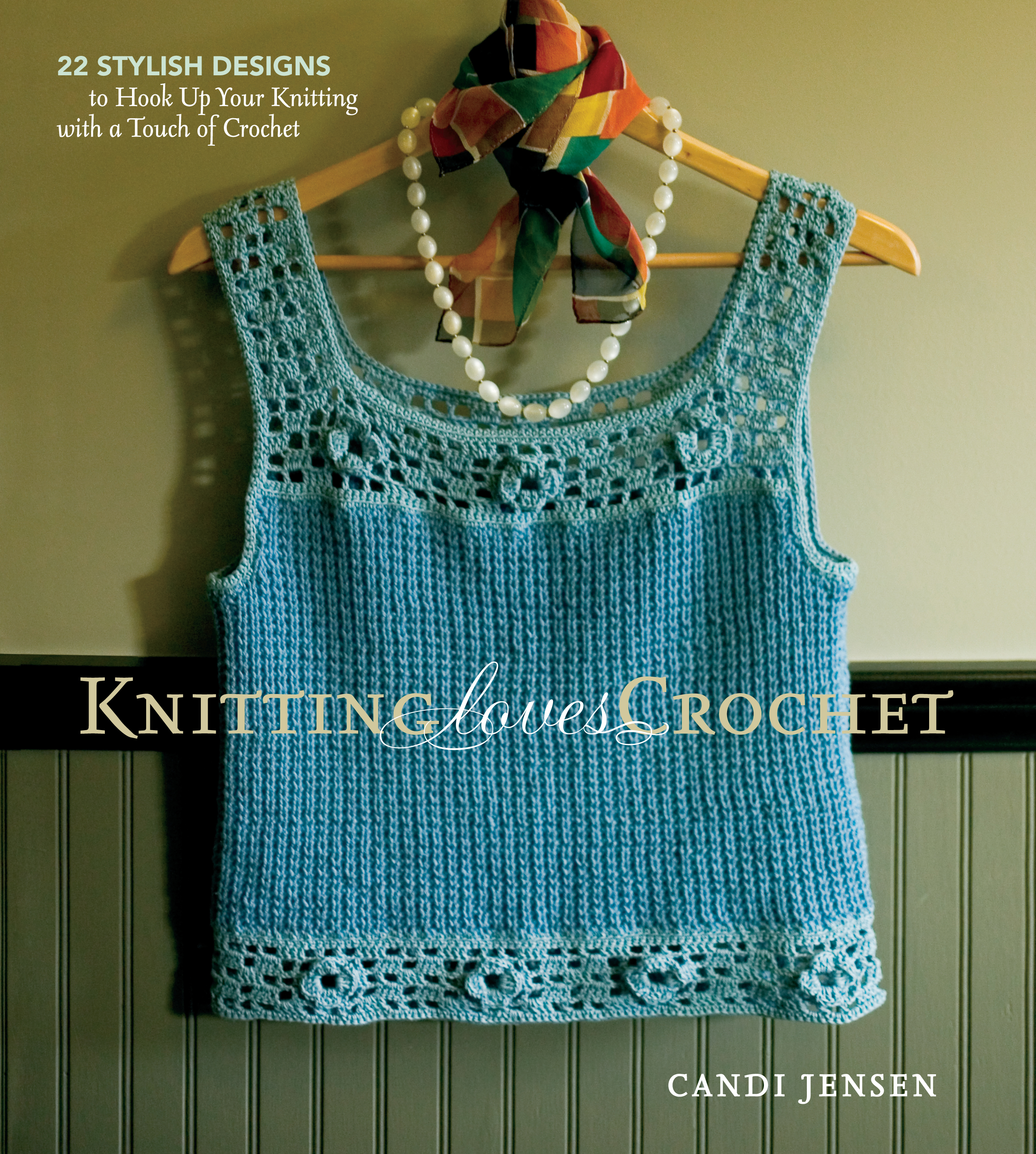 Knitting Loves Crochet 22 Stylish Designs to Hook Up Your Knitting with a Touch of Crochet - Candi Jensen