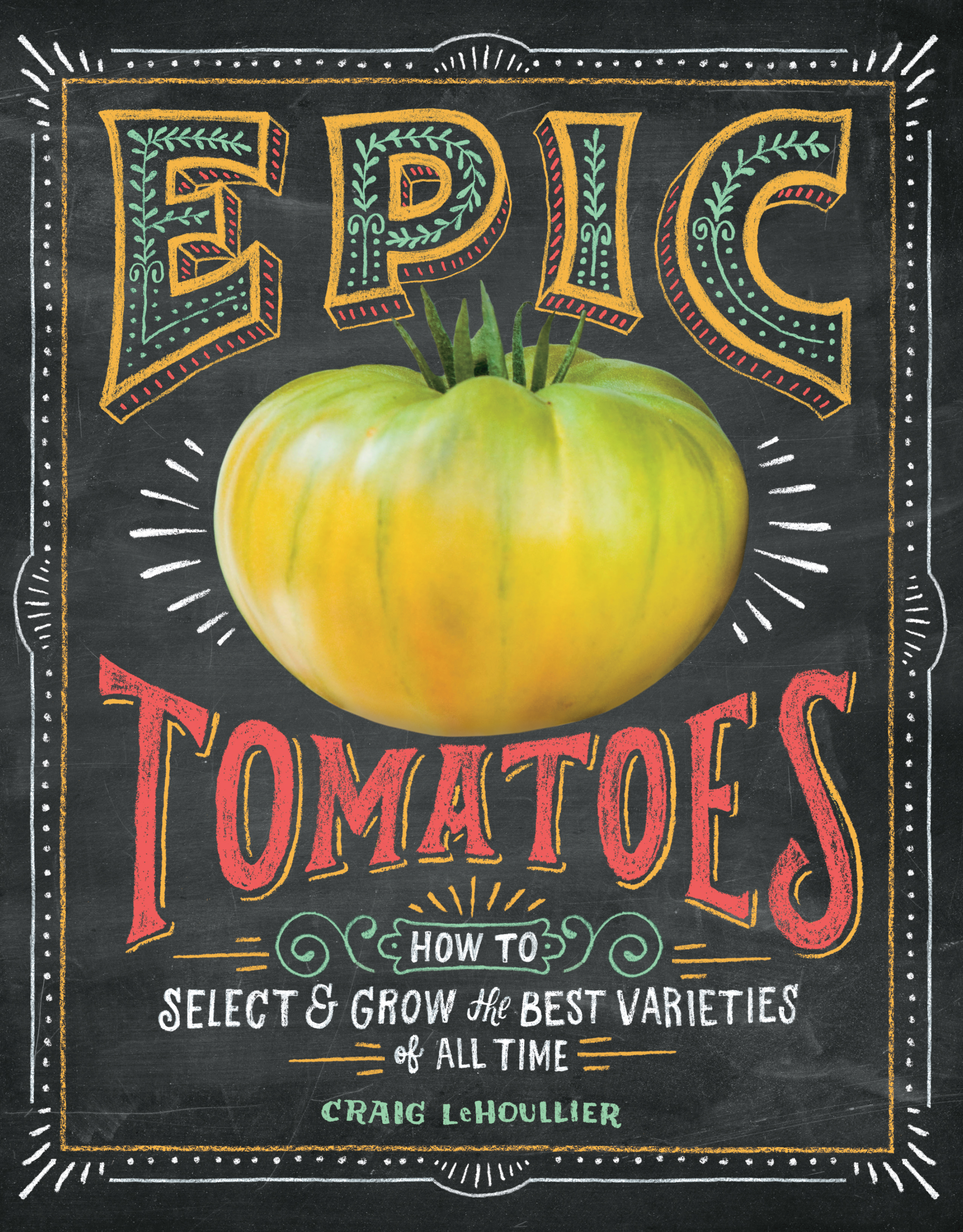 Epic Tomatoes How to Select and Grow the Best Varieties of All Time - Craig LeHoullier