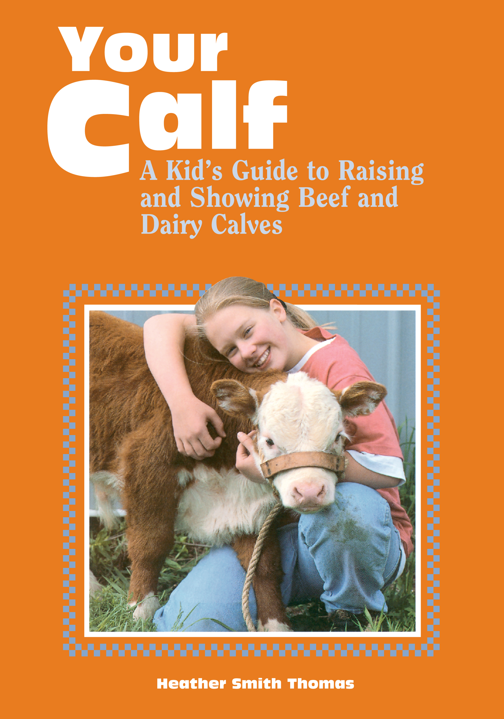Your Calf A Kid's Guide to Raising and Showing Beef and Dairy Calves - Heather Smith Thomas