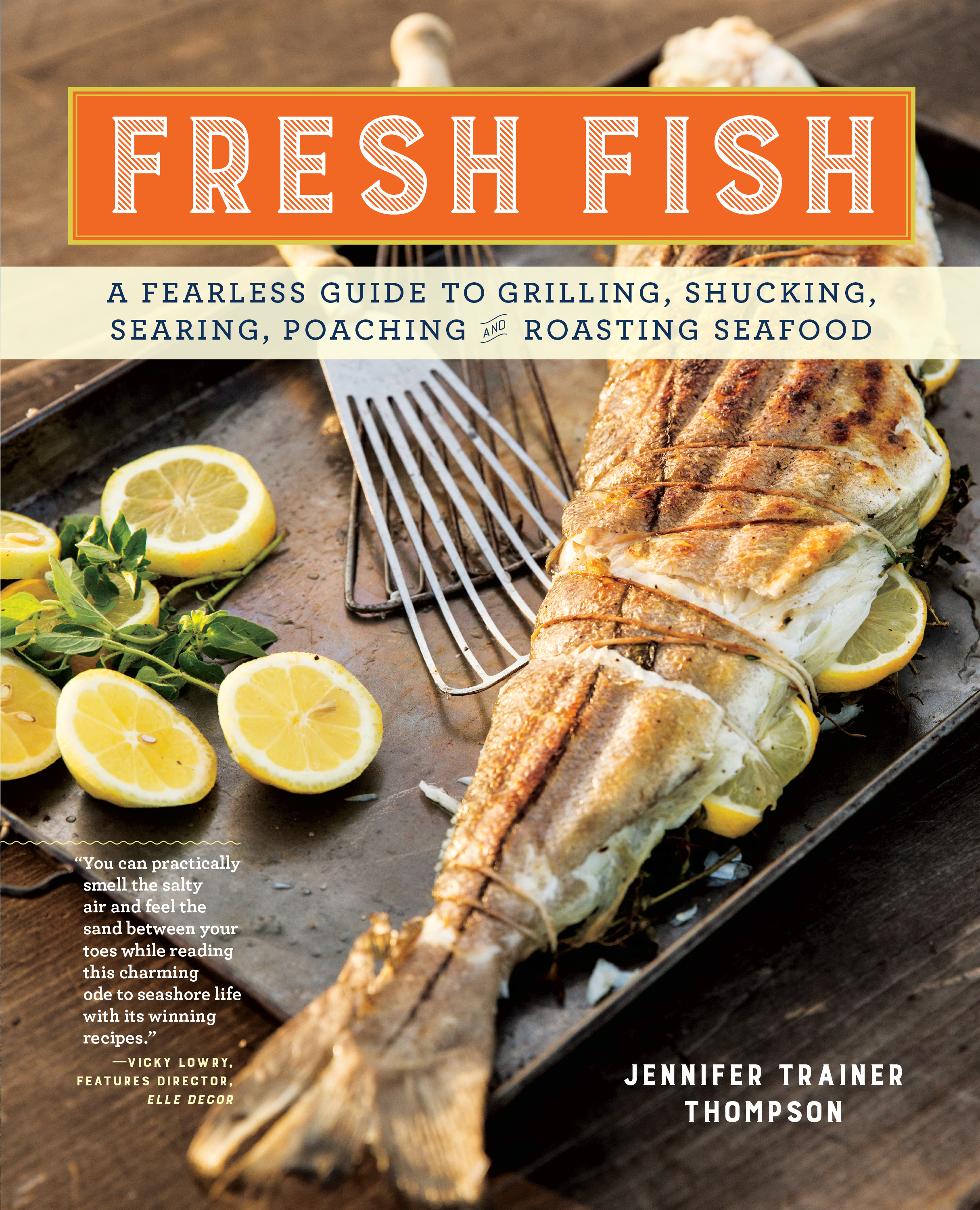 Fresh Fish A Fearless Guide to Grilling, Shucking, Searing, Poaching, and Roasting Seafood - Jennifer Trainer Thompson