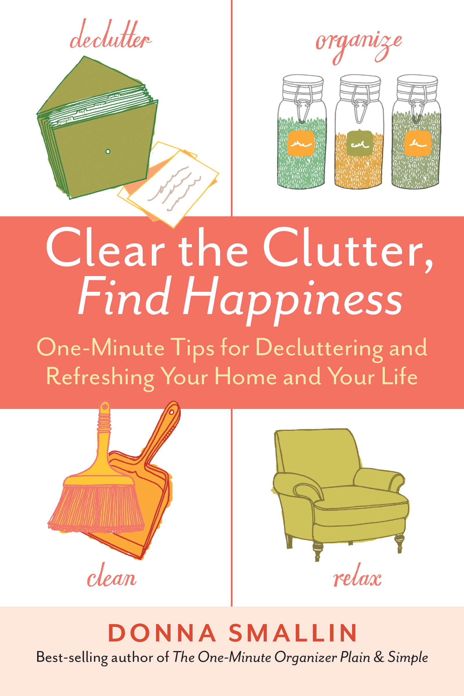Clear the Clutter, Find Happiness One-Minute Tips for Decluttering and Refreshing Your Home and Your Life - Donna Smallin