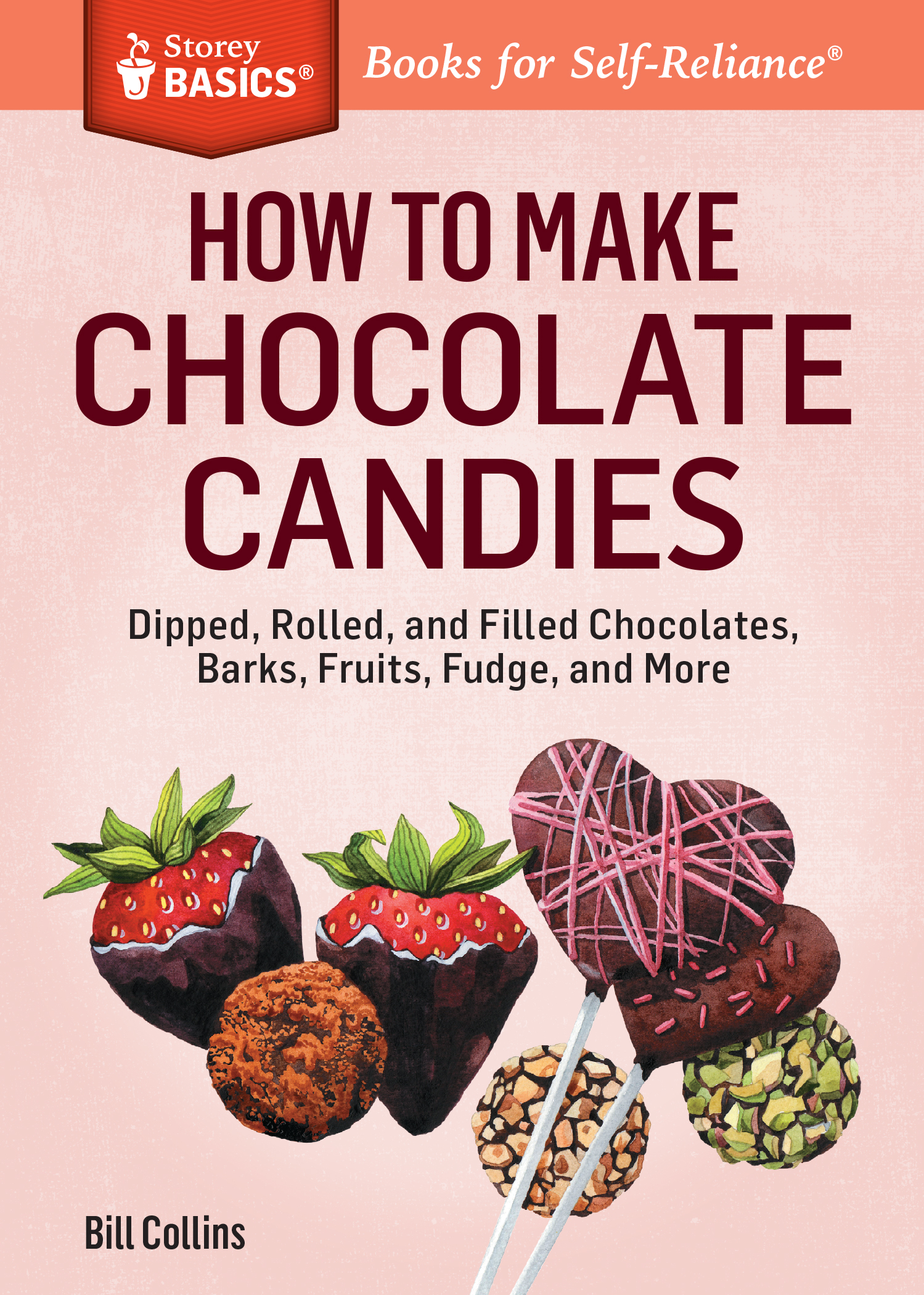 How to Make Chocolate Candies Dipped, Rolled, and Filled Chocolates, Barks, Fruits, Fudge, and More. A Storey BASICS® Title - Bill Collins