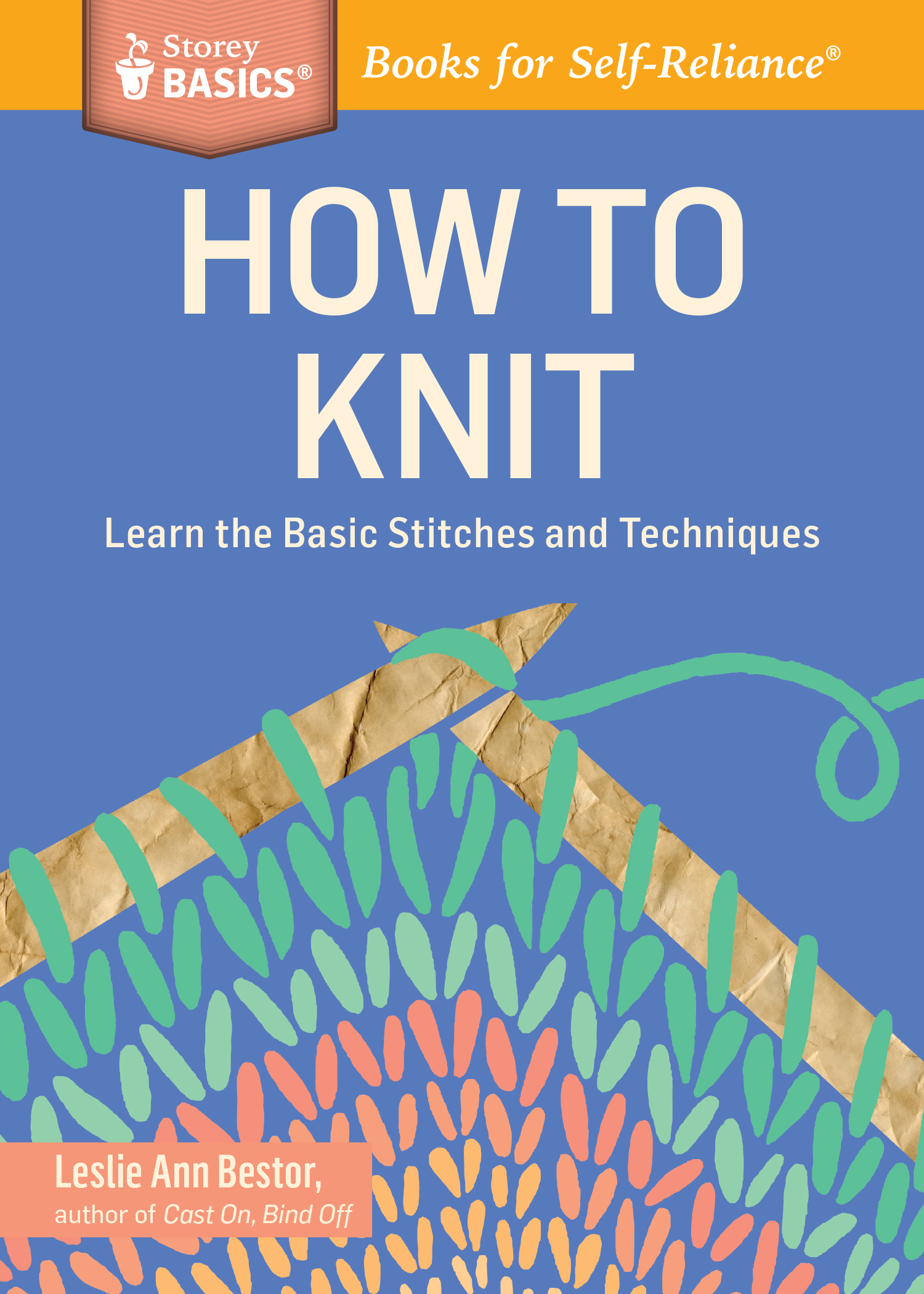 How to Knit Learn the Basic Stitches and Techniques. A Storey BASICS® Title - Leslie Ann Bestor