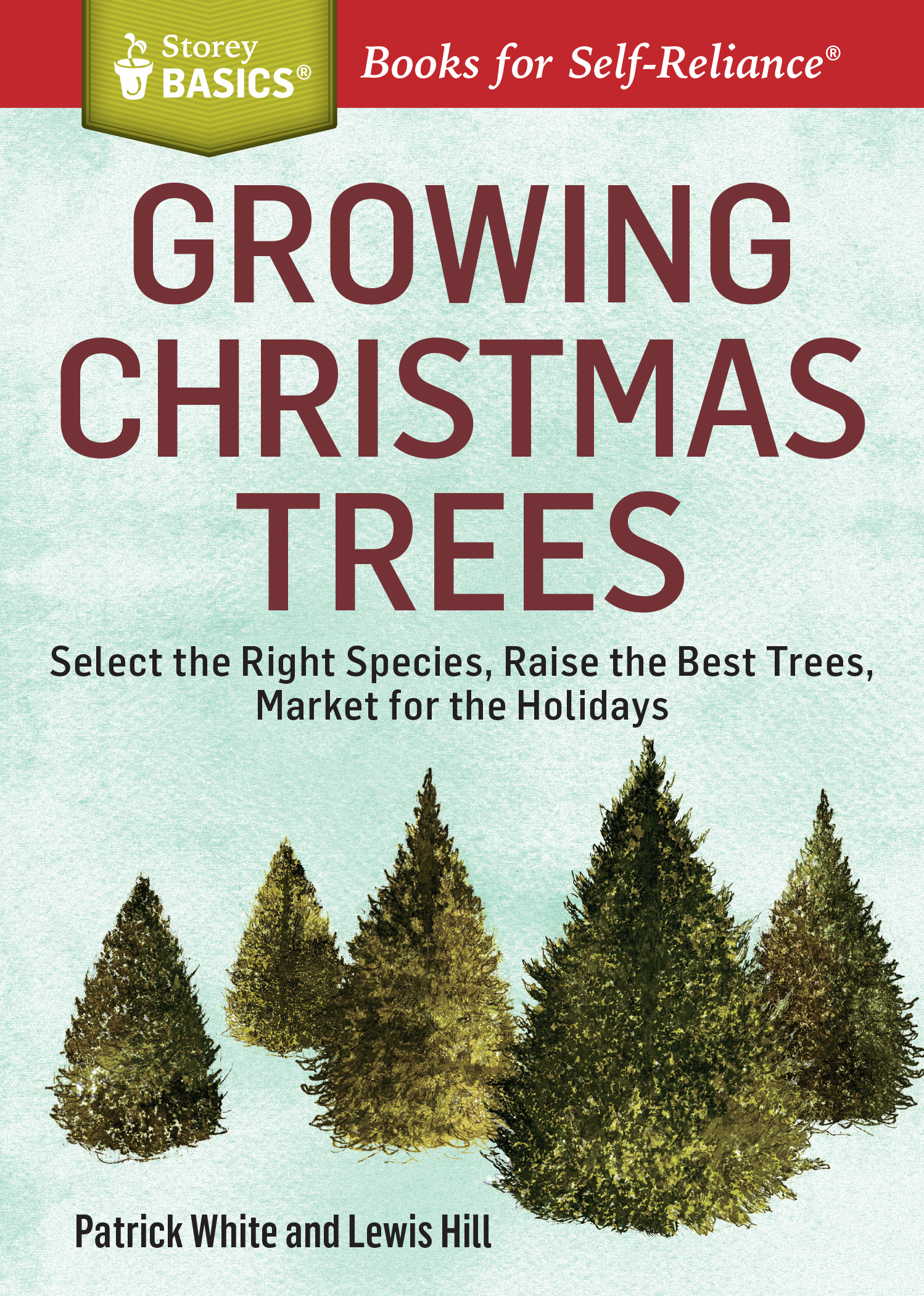 Growing Christmas Trees Select the Right Species, Raise the Best Trees, Market for the Holidays. A Storey BASICS® Title - Patrick White