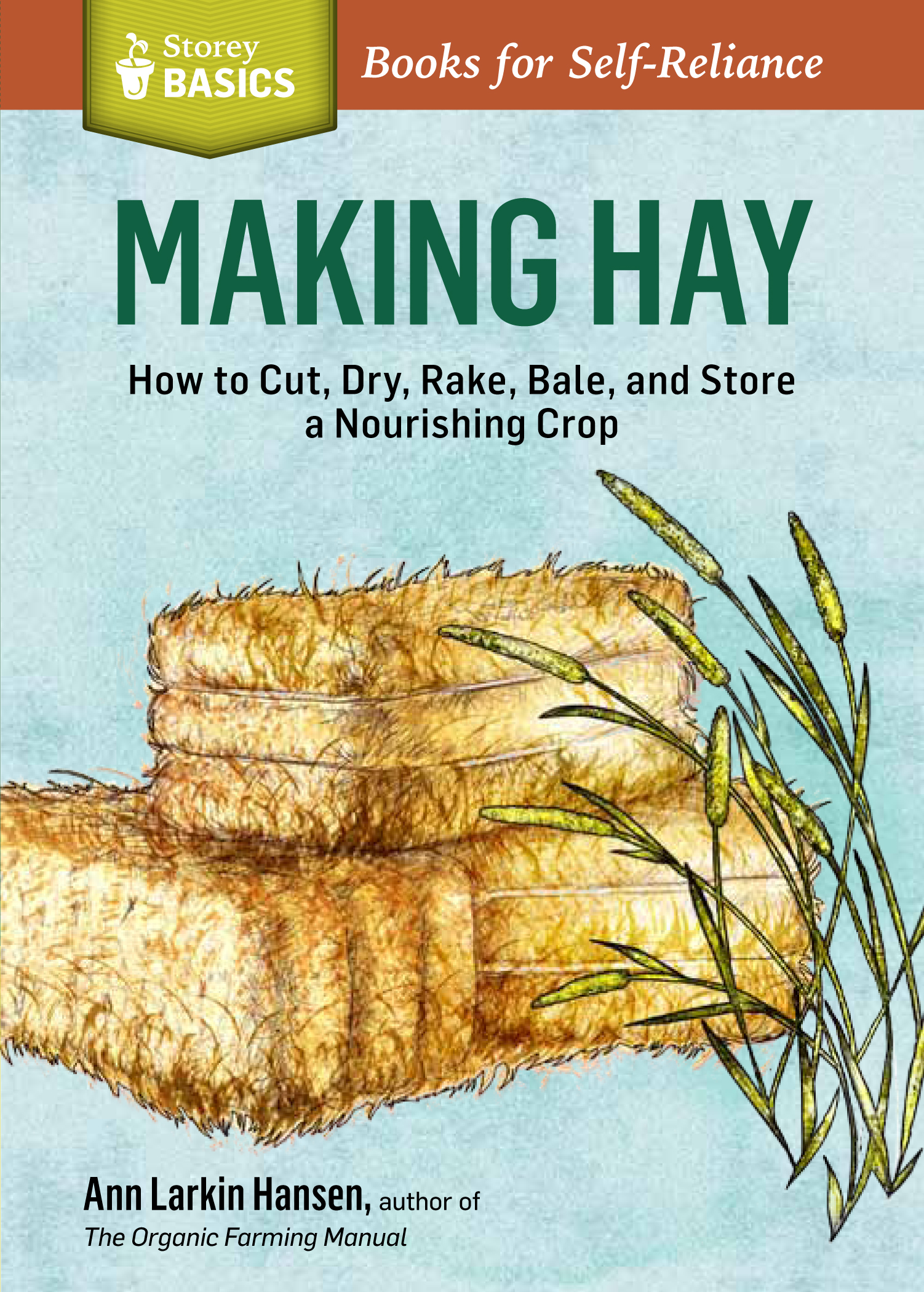 Making Hay How to Cut, Dry, Rake, Gather, and Store a Nourishing Crop. A Storey BASICS® Title - Ann Larkin Hansen