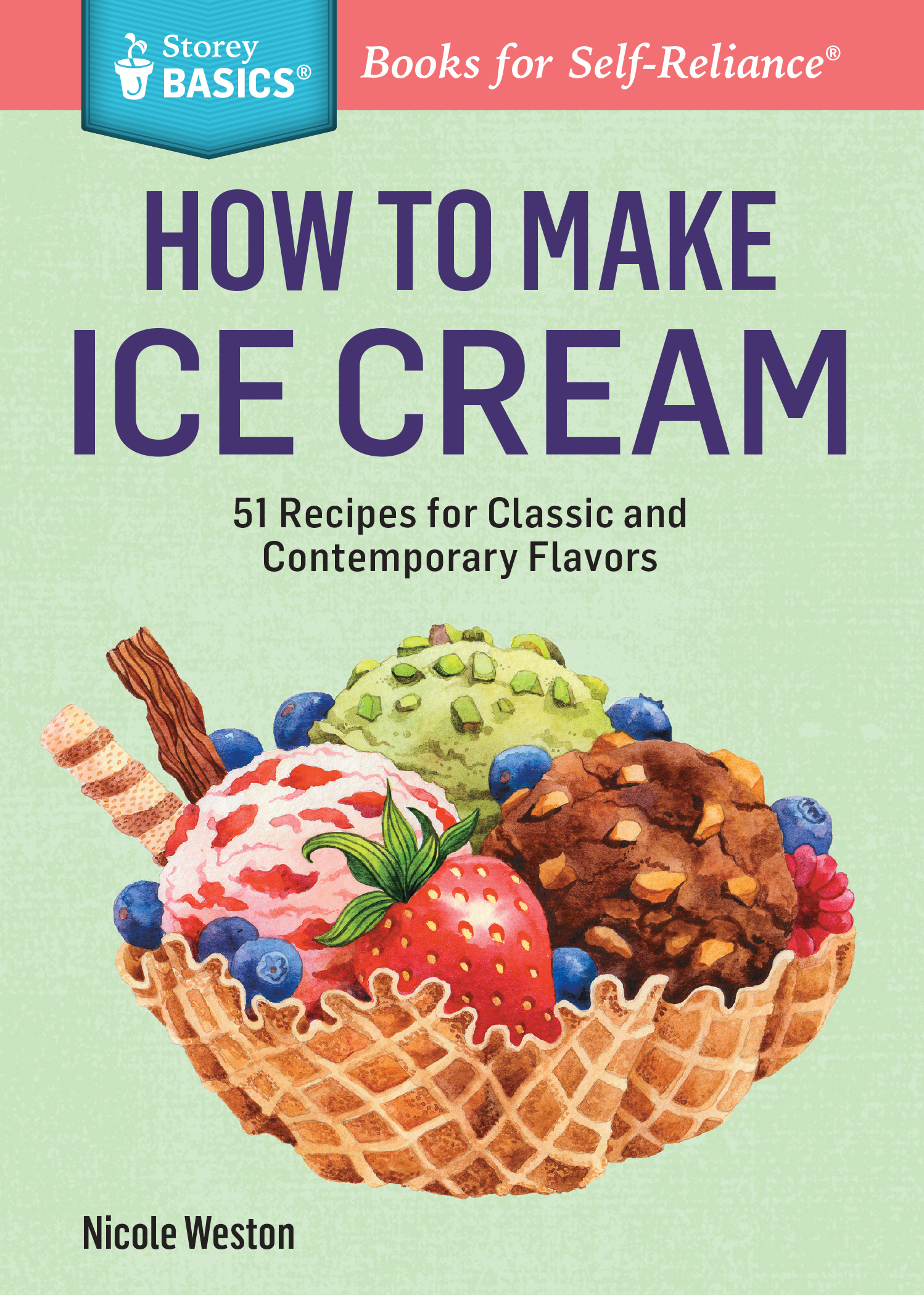 How to Make Ice Cream 51 Recipes for Classic and Contemporary Flavors. A Storey BASICS® Title - Nicole Weston