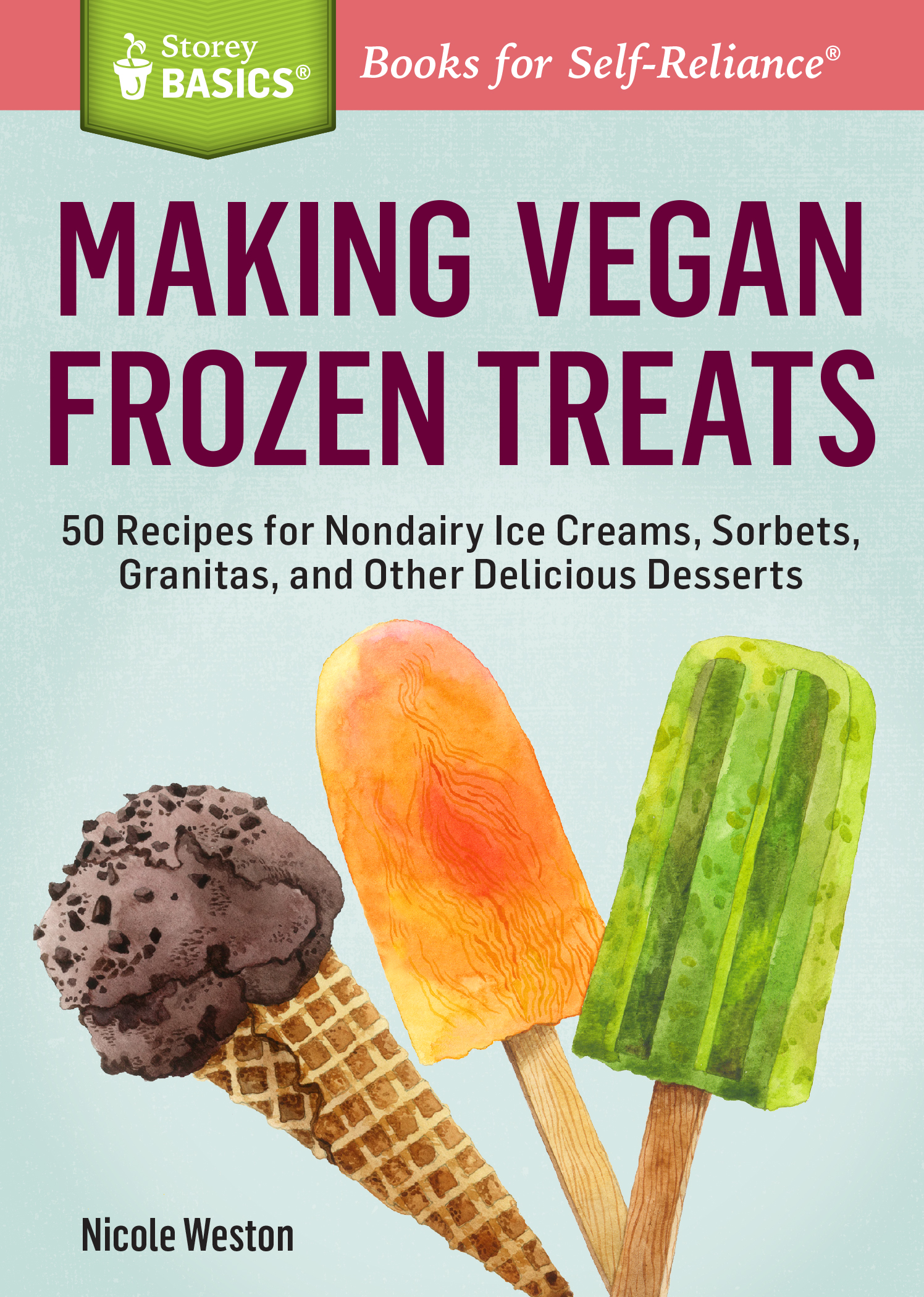 Making Vegan Frozen Treats 50 Recipes for Nondairy Ice Creams, Sorbets, Granitas, and Other Delicious Desserts. A Storey BASICS® Title - Nicole Weston