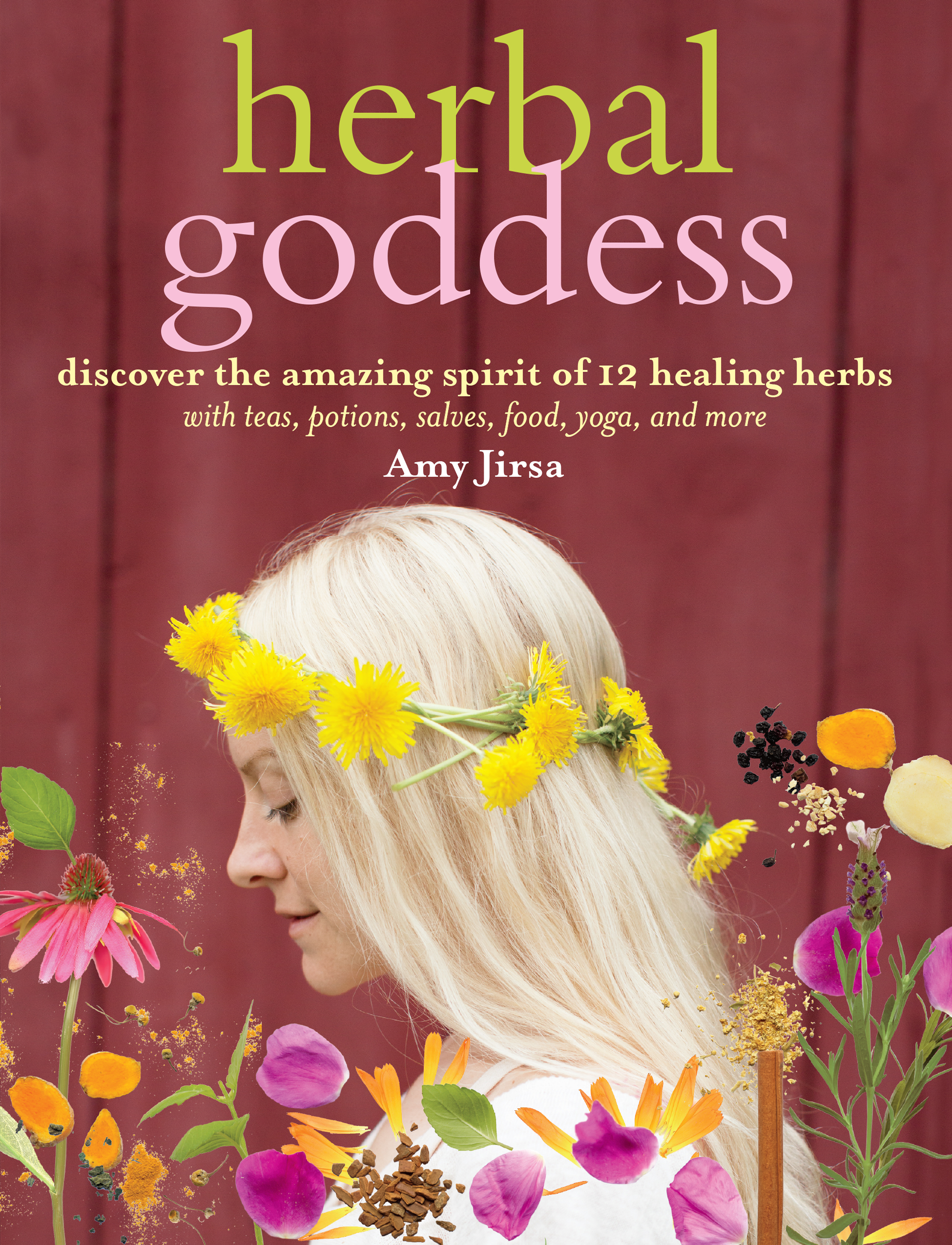 Herbal Goddess Discover the Amazing Spirit of 12 Healing Herbs with Teas, Potions, Salves, Food, Yoga, and More - Amy Jirsa
