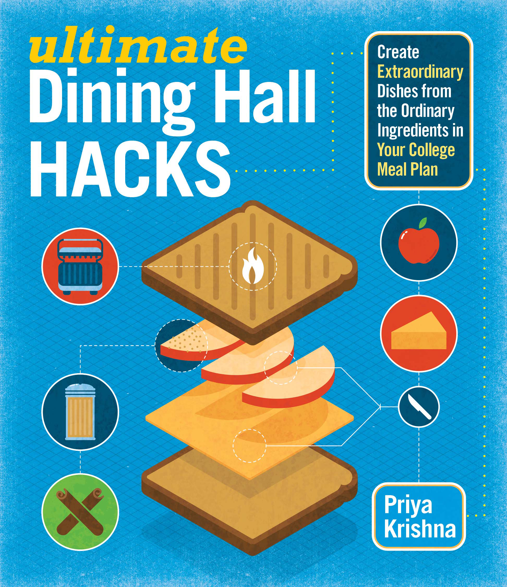 Ultimate Dining Hall Hacks Create Extraordinary Dishes from the Ordinary Ingredients in Your College Meal Plan - Priya Krishna