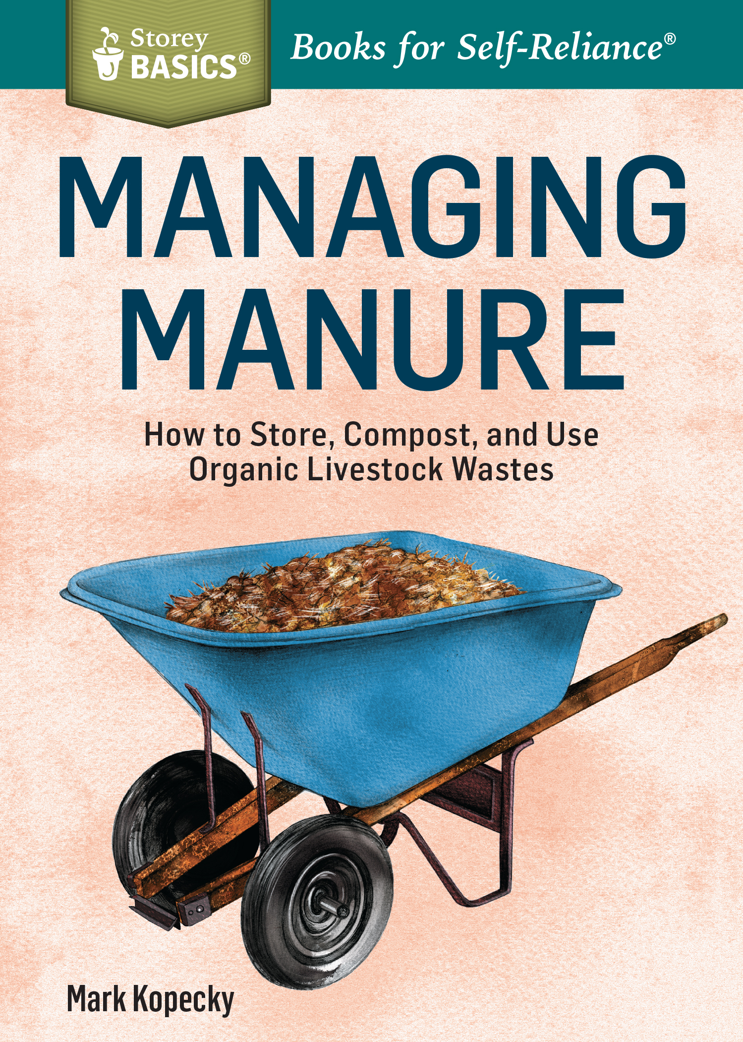 Managing Manure How to Store, Compost, and Use Organic Livestock Wastes. A Storey BASICS®Title - Mark Kopecky