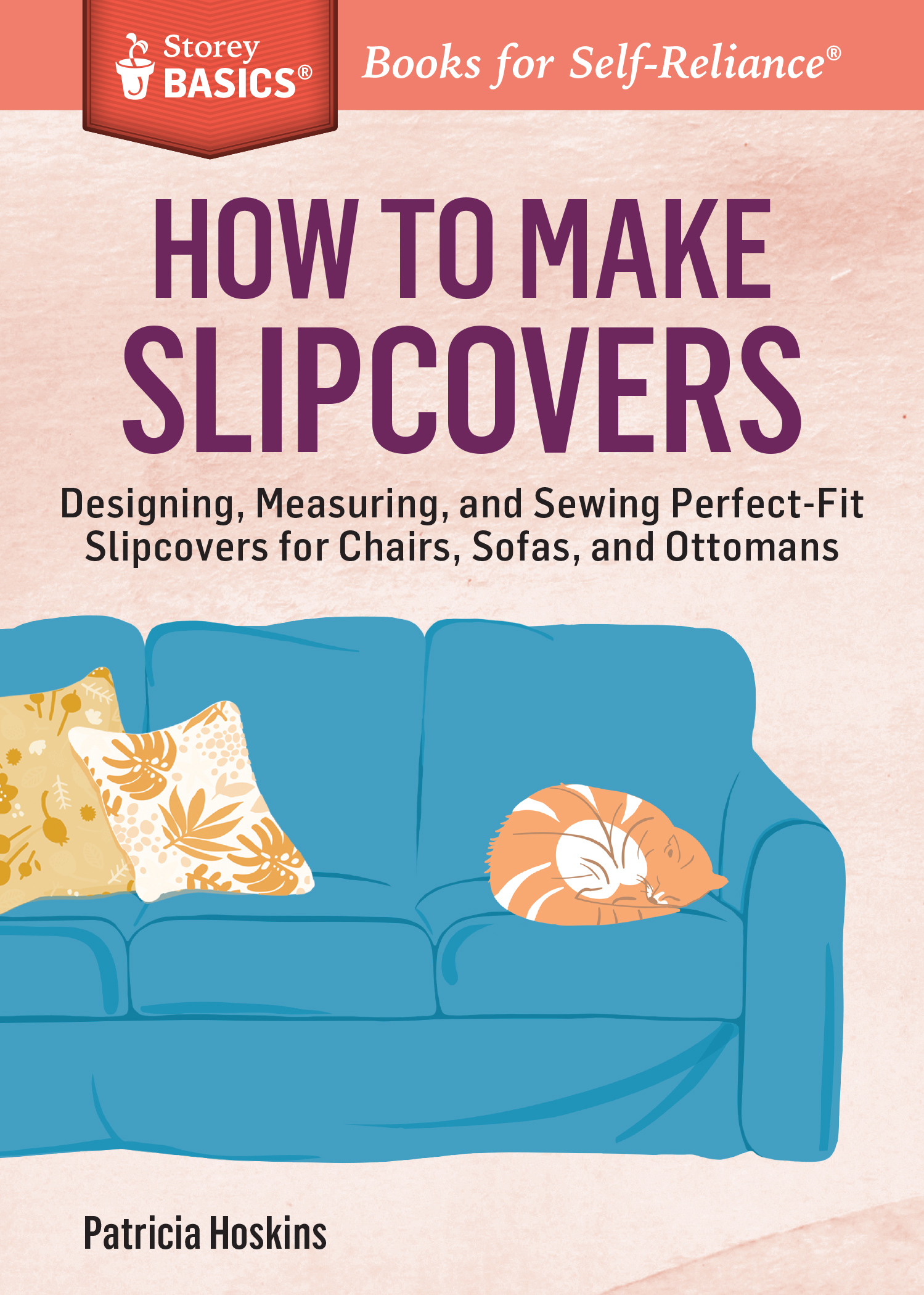 How to Make Slipcovers Designing, Measuring, and Sewing Perfect-Fit Slipcovers for Chairs, Sofas, and Ottomans. A Storey BASICS® Title - Patricia Hoskins