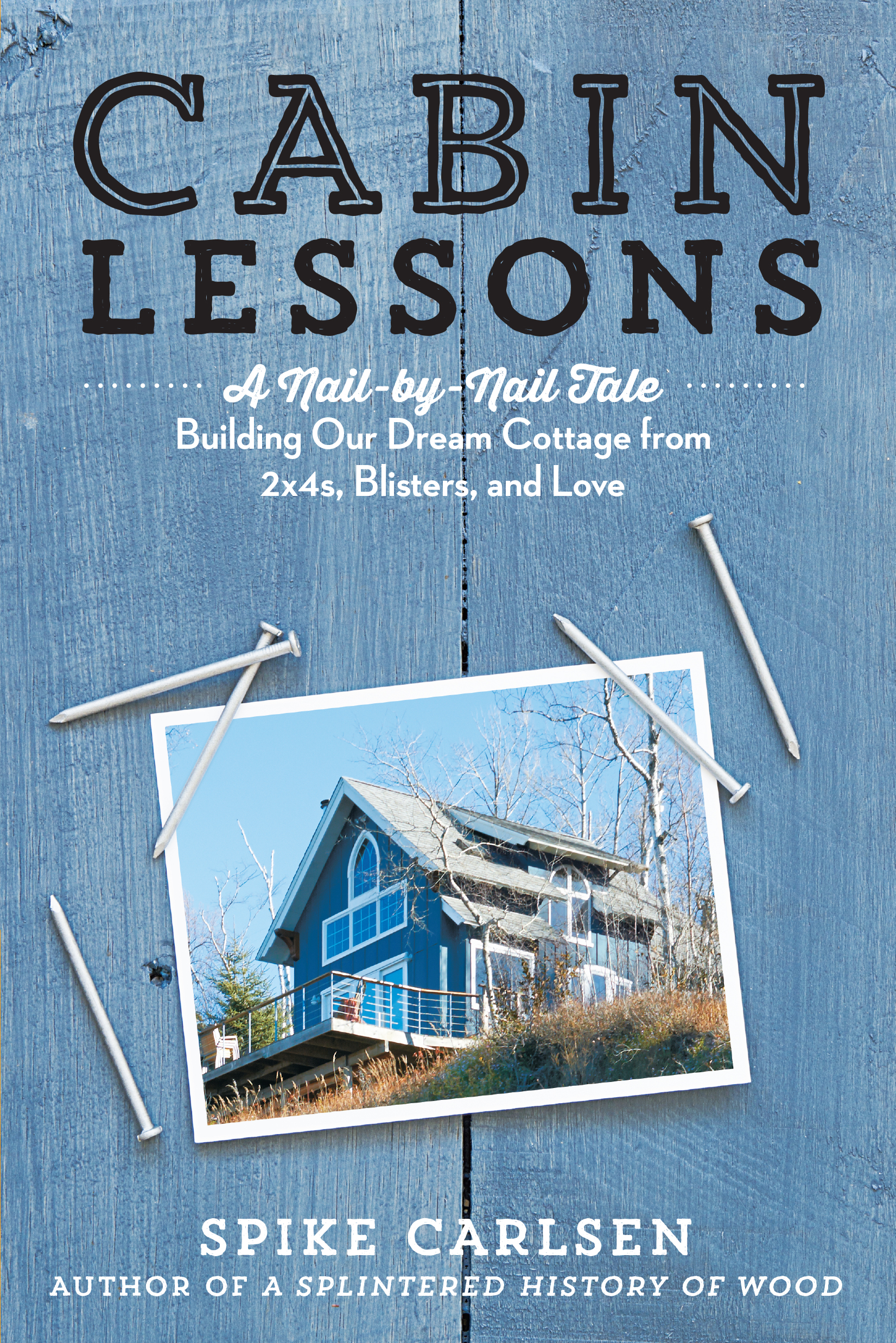 Cabin Lessons A Nail-by-Nail Tale: Building Our Dream Cottage from 2x4s, Blisters, and Love - Spike Carlsen