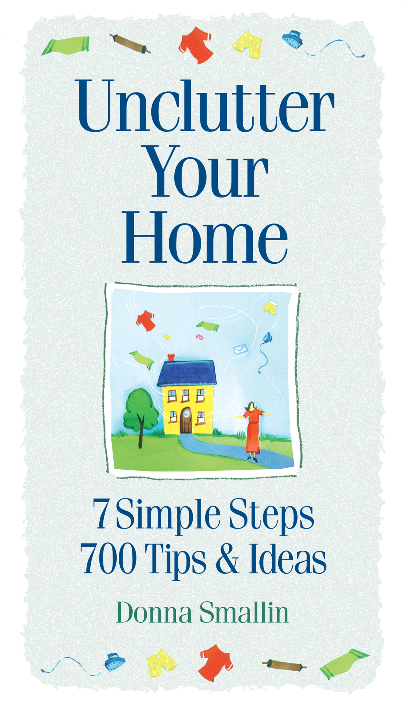 Unclutter Your Home 7 Simple Steps, 700 Tips & Ideas - Donna Smallin