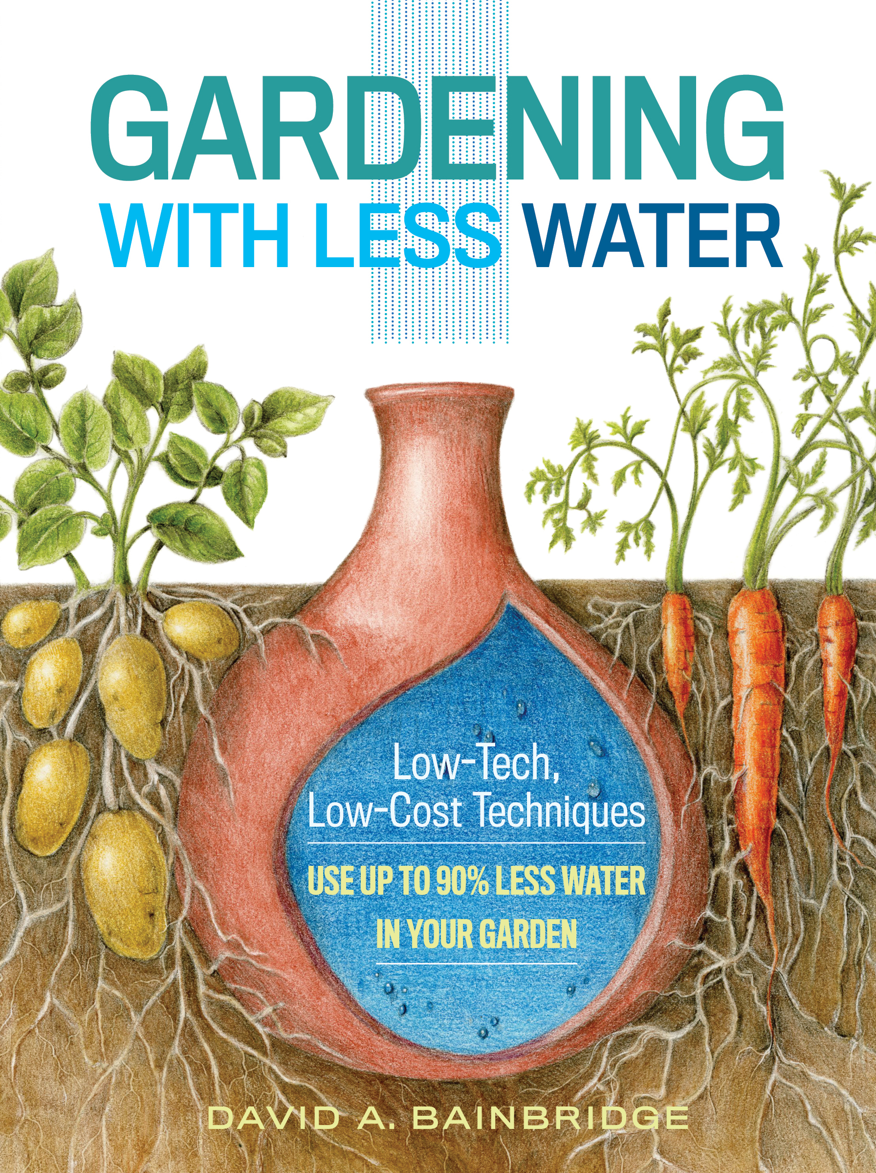 Gardening with Less Water Low-Tech, Low-Cost Techniques; Use up to 90% Less Water in Your Garden - David A. Bainbridge