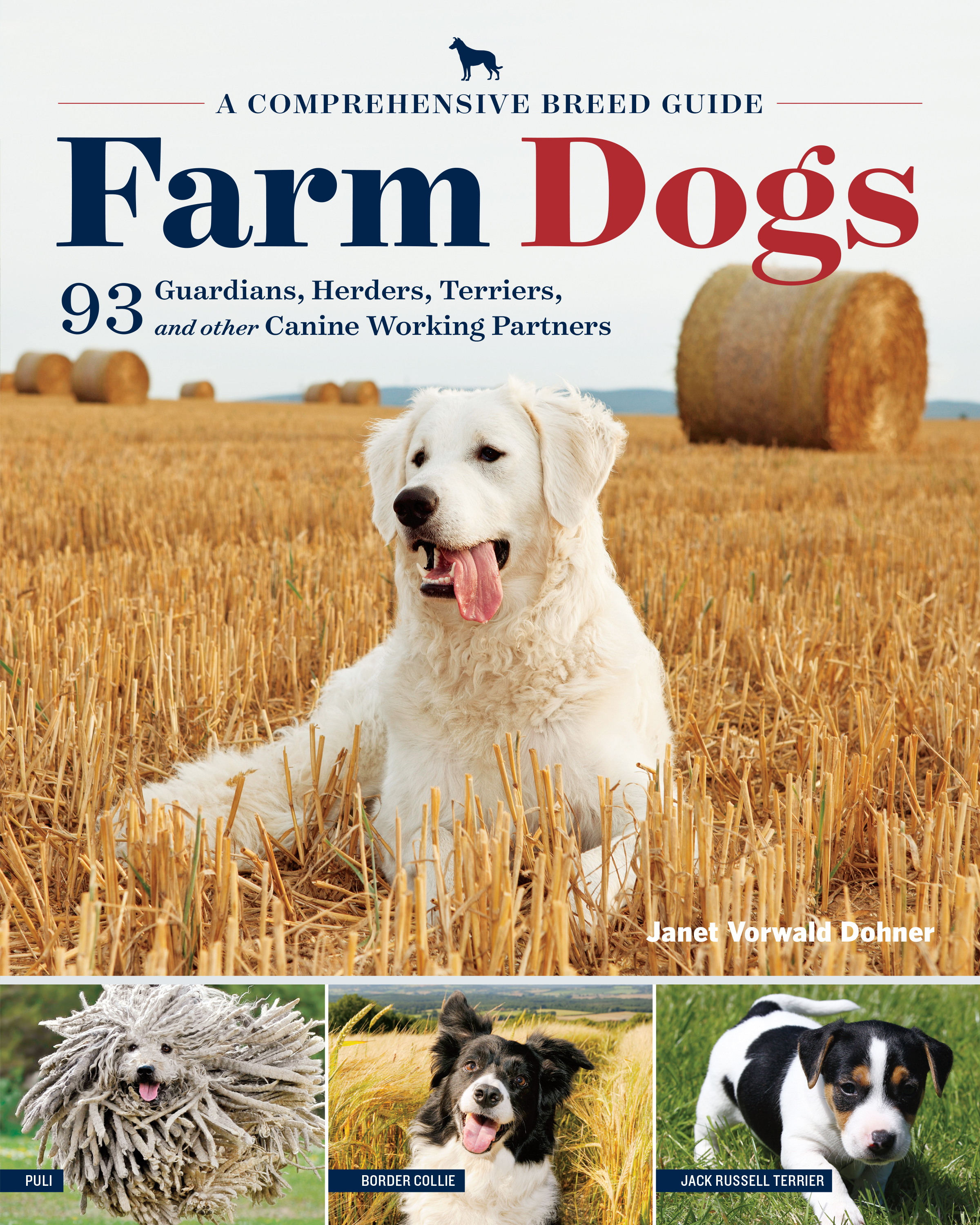 Farm Dogs A Comprehensive Breed Guide to 93 Guardians, Herders, Terriers, and Other Canine Working Partners - Janet Vorwald Dohner